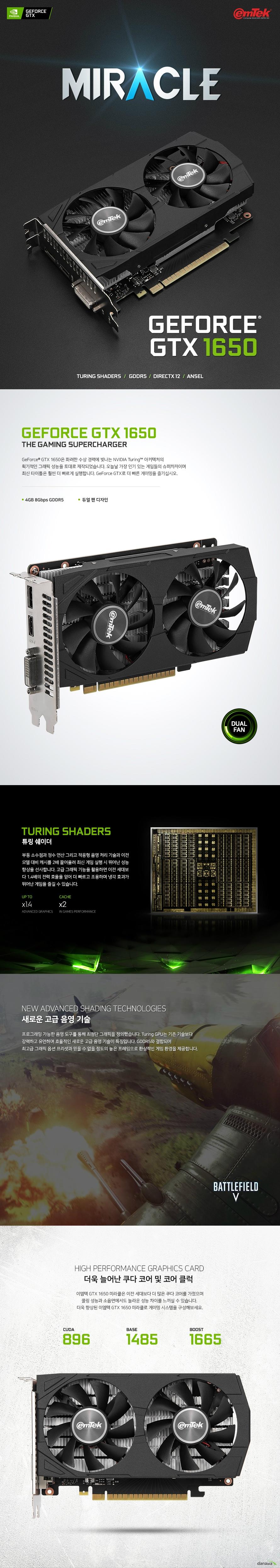 GTX 1650은 화려한 수상 경력에 빛나는 NVIDIA Turing™ 아키텍처의  획기적인 그래픽 성능을 토대로 제작되었습니다. 오늘날 가장 인기 있는 게임들의 슈퍼차저이며  최신 타이틀은 훨씬 더 빠르게 실행합니다. GeForce GTX로 더 빠른 게이밍을 즐기십시오.  부동 소수점과 정수 연산 그리고 적응형 음영 처리 기술과 이전 모델 대비 캐시를 2배 끌어올려 최신 게임 실행 시 뛰어난 성능 향상을 선사합니다. 고급 그래픽 기능을 활용하면 이전 세대보 다 1.4배의 전력 효율을 얻어 더 빠르고 조용하며 냉각 효과가 뛰어난 게임을 즐길 수 있습니다.   프로그래밍 가능한 음영 도구를 통해 최첨단 그래픽을 정의했습니다. Turing GPU는 기존 기술보다 강력하고 유연하며 효율적인 새로운 고급 음영 기술이 특징입니다. 세계에서 가장 빠른 메모리인 GDDR6와 결합되어  최고급 그래픽 옵션 프리셋과 믿을 수 없을 정도의 높은 프레임으로 환상적인 게임 환경을 제공합니다.  이엠텍 GTX 1650 미라클은 이전 세대보다 더 많은 쿠다 코어를 가졌으며 쿨링 성능과 소음면에서도 놀라운 성능 차이를 느끼실 수 있습니다.  더욱 향상된 이엠텍 GTX 1650 미라클로 게이밍 시스템을 구성해보세요.