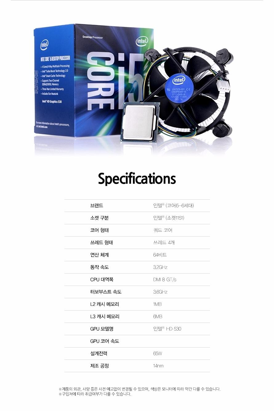 Specificaitons브랜드인텔 코어 i5-6세대소켓 구분인텔 (소켓1151)코어 형태쿼드 코어쓰레드 형태쓰레드 4개연산 체계64비트동작 속도3.2GHzCPU 대역폭DMI 8 GT/s터보부스트 속도3.6GHzL2 캐시 메모리1MBL3 캐시 메모리6MBGPU 모델명인텔 HD 530GPU 코어 속도설계전력65W제조 공정14nm제품의 외관, 사양 등은 사전 예고없이 변경될 수 있으며, 색상은 모니터에 따라 약간 다를 수 있습니다.구입처에 따라 취급여부가 다를 수 있습니다.