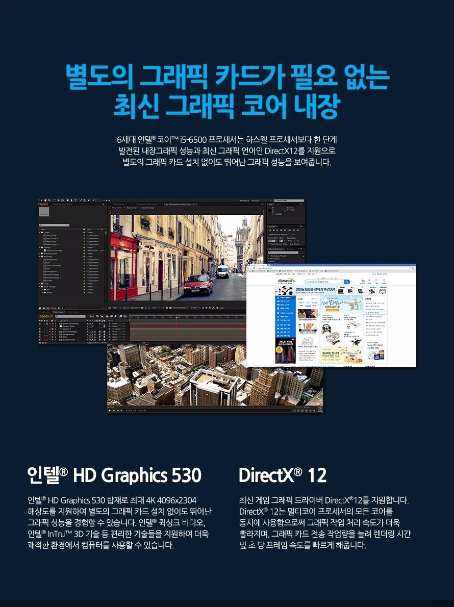 별도의 그래픽 카드가 필요 없는 최신 그래픽 코어 내장6세대 인텔 코어 i5-6500 프로세서는 하스웰 프로세서보다 한 단계 발전된 내장그래픽 성능과 최신 그래픽 언어인 DirectX12를 지원으로 별도의 그래픽 카드 설치 없이도 뛰어난 그래픽 성능을 보여줍니다.인텔 HD Graphics 530인텔 HD Graphics 530 탑재로 최대 4K 4096x2304 해상도를 지원하여 별도의 그래픽 카드 설치 없이도 뛰어난 그래픽 성능을 경험할 수 있습니다. 인텔 퀵싱크 비디오, 인텔 InTru 3D 기술 등 편리한 기술들을 지원하여 더욱 쾌적한 환경에서 컴퓨터를 사용할 수 있습니다.DirectX 12최신 게임 그래픽 드라이버 DirectX12를 지원합니다. DirectX 12는 멀티코어 프로세서의 모든 코어를 동시에 사용함으로써 그래픽 작업 처리 속도가 더욱 빨라지며, 그래픽 카드 전송 작업량을 늘려 렌더링 시간 및 초 당 프레임 속도를 빠르게 해줍니다.