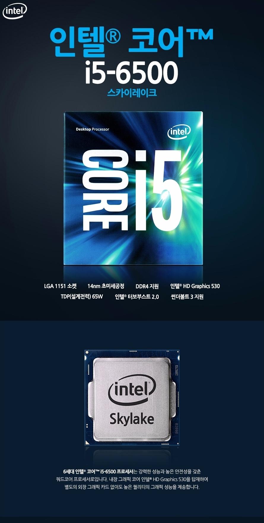 인텔 코어i5-6세대 6500 (스카이레이크)LGA 1151 소켓14nm 초미세공정DDR4 지원인텔 HD Graphics 530 TDP(설계전력) 65W인텔 터보부스트 2.0썬더볼트 3 지원6세대 인텔 코어 i5-6500 프로세서는 강력한 성능과 높은 안전성을 갖춘 쿼드코어 프로세서로입니다. 내장 그래픽 코어 인텔 HD Graphics 530을 탑재하여 별도의 외장 그래픽 카드 없이도 높은 퀄리티의 그래픽 성능을 제송합니다.