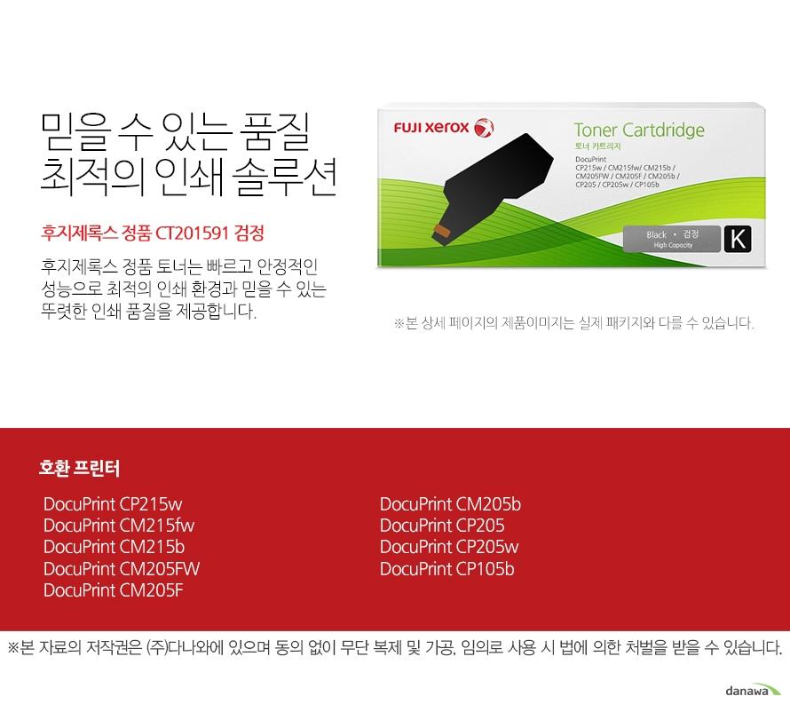 정품 CT201591 검정 호환 프린터 DocuPrint CP215w, DocuPrint CM215fw, DocuPrint CM215b, DocuPrint CM205FW, DocuPrint CM205F DocuPrint CM205b, DocuPrint CP205, DocuPrint CP205w, DocuPrint CP105b   믿을 수 있는 품질 최적의 인쇄 솔루션 후지제록스 정품 토너는 빠르고 안정적인 성능으로  최적의 인쇄 환경과 믿을 수 있는 뚜렷한 인쇄 품질을 제공합니다.  FUJI XEROX 확실한 인쇄 품질 후지제록스 정품 토너는 제품 개발 시 프린터와 함께 설계 및 테스트 되어 완벽한 호환성으로 놀라운 고품질 인쇄를 제공합니다. 토너가 새거나 달라 붙지않아 번짐이 없고 눈에 보이는 뚜렷한 명암과 확실한 선처리로 선명하고 깔끔한 인쇄 품질을 경험할 수 있습니다.