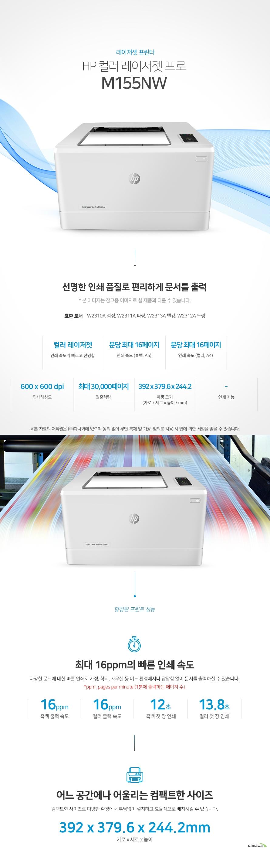 레이저젯 프린터 HP 컬러 레이저젯 프로 M155nw (기본토너) 선명한 인쇄 품질로 편리하게 문서를 출력 호환 토너 W2310A 검정, W2311A 파랑, W2313A 빨강, W2312A 노랑 컬러 레이저젯 인쇄 속도가 빠르고 선명함 / 인쇄 속도 (흑백, A4) 분당 최대 16페이지 / 인쇄 속도 (컬러, A4) 분당 최대 16페이지 / 인쇄해상도 600 x 600 dpi / 월출력량 최대 30,000페이지 / 제품 크기 (mm) 가로 392 x 세로 379.6 x 높이 244.2 / 인쇄기능-    최대 16ppm의 빠른 인쇄 속도 다양한 문서에 대한 빠른 인쇄로 가정, 학교, 사무실 등 어느 환경에서나 답답함 없이 문서를 출력하실 수 있습니다.  *ppm: pages per minute (1분에 출력하는 페이지 수) 흑백 출력 속도 16oom / 컬러 출력 속도 16ppm / 흑백 첫 장 인쇄 12초 / 컬러 첫 장 인쇄 13.8초  어느 공간에나 어울리는 컴팩트한 사이즈 컴팩트한 사이즈로 다양한 환경에서 부담없이 설치하고 효율적으로 배치시킬 수 있습니다.  (mm) 가로 392 x 세로 379.6 x 높이 244.2   손쉬운 USB연결 PC를 거치지 않고도 USB Port에서 파일을 바로 출력하거나, 스캔시 USB 메모리로 바로 저장하여 손쉽게 이용할 수 있습니다. 유선랜 연결로 편리한 인쇄 프린터와 PC를 유선랜으로 연결하여 사용하는 PC에서 손쉽게 인쇄가 가능합니다. Wi-Fi 모바일 프린팅 Wi-Fi을 통해 복잡한 선 연결 없이 스마트폰, 테블릿 으로 사용가능한 프린터를 감지 후 무선으로 바로 인쇄를 요청할 수 있습니다.