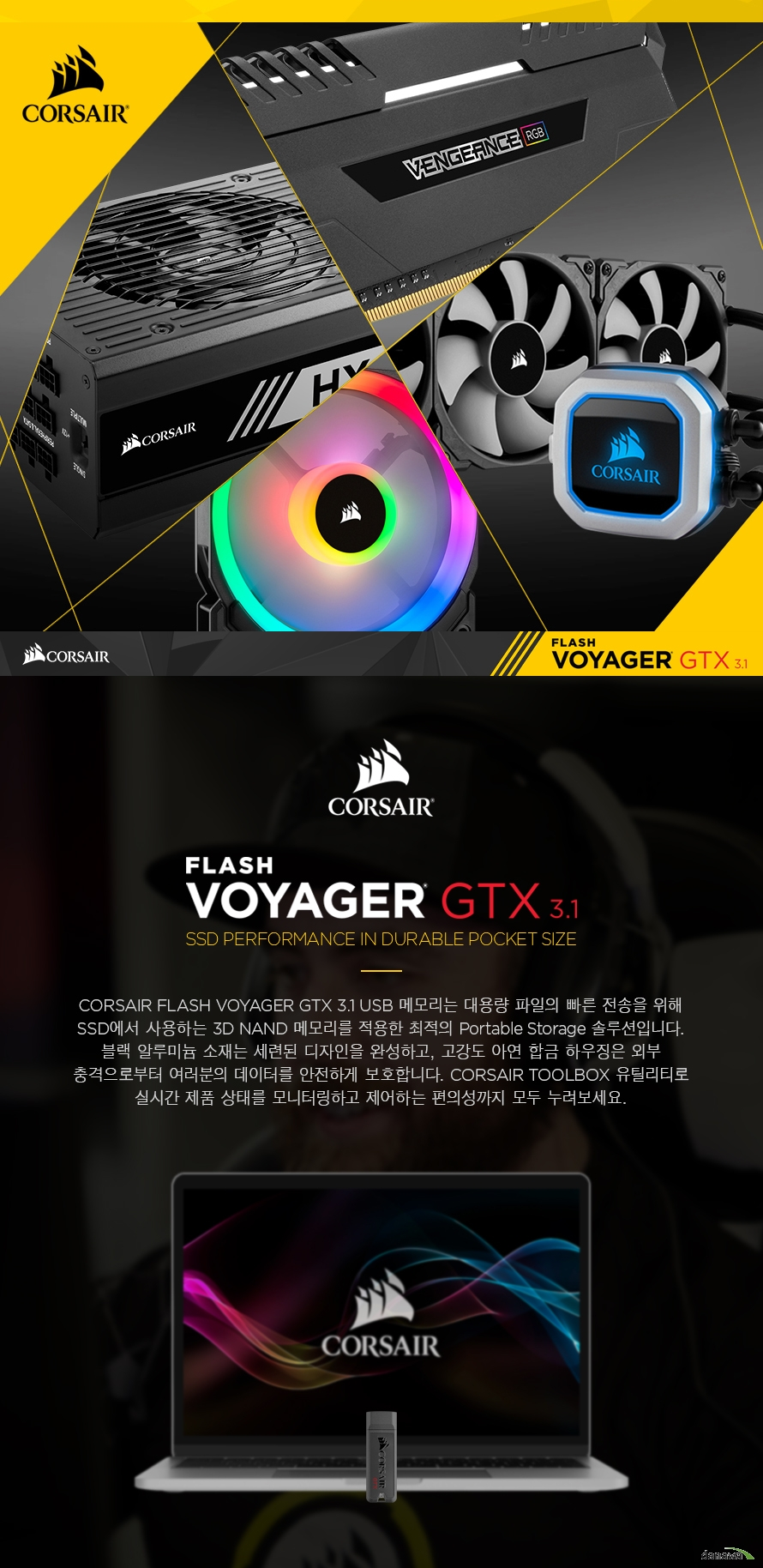 CORSAIR UFD Flash Voyager GTX 3.1 메모리는 대용량 파일의 빠른 전송을 위해 SSD에서 사용하는 3D NAND 컨트롤러를 사용한 최적의 휴대용 저장장치 솔루션입니다. 블랙 알루미늄 소재로 고급스러움을 더하고 고강도 아연 합금 하우징의 외부 충격으로부터 여러분의 소중한 데이터를 안전하게 지켜줍니다.