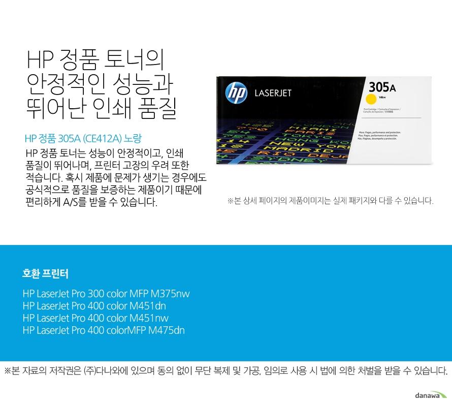 HP 정품 305A (CE412A) 노랑HP 정품 토너의 안정적인 성능과 뛰어난 인쇄 품질HP 정품 토너는 성능이 안정적이고, 인쇄 품질이 뛰어나며, 프린터 고장의 우려 또한 적습니다. 혹시 제품에 문제가 생기는 경우에도 공식적으로 품질을 보증하는 제품이기 때문에 편리하게 A/S를 받을 수 있습니다. 호환 프린터M375nw,M451dn,M451nw,M475dn