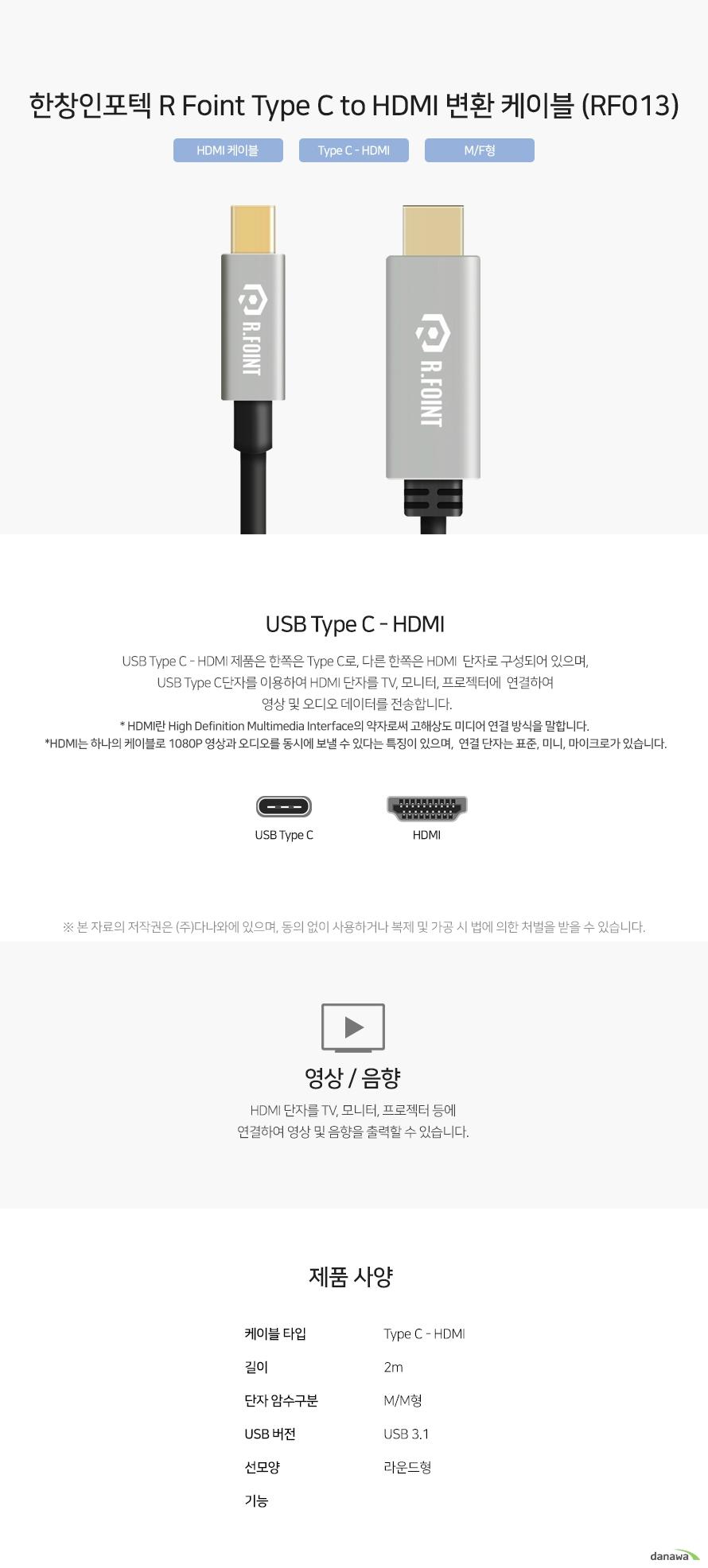 한창인포텍 R Foint Type C to HDMI 변환 케이블 (RF013) USB Type C - HDMI 제품은 한쪽은 Type C로, 다른 한쪽은 HDMI  단자로 구성되어 있으며, USB Type C단자를 이용하여 HDMI 단자를 TV, 모니터, 프로젝터에  연결하여 영상 및 오디오 데이터를 전송합니다. HDMI 단자를 TV, 모니터, 프로젝터 등에 연결하여 영상 및 음향을 출력할 수 있습니다.