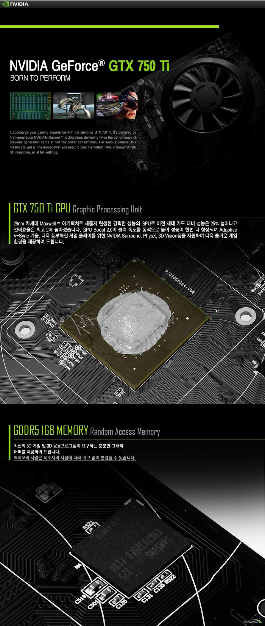 엔비디아 지포스 gtx 750 tiGTX 750ti GPU Graphic Processing Unit28nm 차세대 Maxwell 아키텍처로 새롭게 탄생한 강력한 성능의 GPU로 이전 세대 카드 대비 성능은 25% 늘어나고 전력효율은 최고 2배 높아졌습니다. GPU Boost 2.0이 클럭 속도를 동적으로 높여 성능이 한번 더 향상되며 Adaptive V-Sync 기술, 더욱 풍부해진 게임 플레이를 위한 NVIDIA Surround, PhysX, 3D Vision등을 지원하여 더욱 즐거운 게임 환경을 제공하여 드립니다.GDDR5 1GB MEMORY Random Access Memory최신의 3D 게임 및 3D 응용프로그램이 요구하는 충분한 그래픽 버퍼를 제공하여 드립니다.메모리 사양은 제조사의 사정에 따라 예고 없이 변경될 수 있습니다.