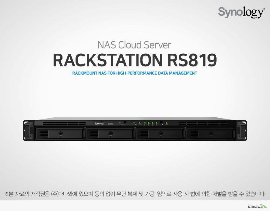 NAS Cloud Server RackStation RS819 rackmount NAS for high-performance data management  Synology DiskStation Manager (DSM) Synology가 개발한 웹 기반 운영체제인 DiskStation Manager (DSM)는 직관적인 인터페이스로 사용자가 더욱 편리하게 데이터를 관리할 수 있도록 도와줍니다. 서버가 항상 최상의 상태로 가동되도록 실시간으로 관리하며 철저한 이중 보안 기능으로 사용자의 귀중한 데이터를 보호하고 어떤 상황에서도 데이터를 보존할 수 있도록 강력한 백업 기능을 지원합니다.  Powered by Synology DSM High-performance storage solution 효과적인 중앙 집중 데이터 관리를 추구하는 기업을 위해 설계되었습니다. 대용량 드라이브 트레이와 기가비트 LAN 포트 장착으로 데이터를 빠르게 전송하여 I/O 대기 시간을 줄였습니다.  CPU Realtek RTD1296 1.4GHz 쿼드코어 Memory DDR4 2GB Network 1Gbps 기가비트 이더넷 Scalability 2.5