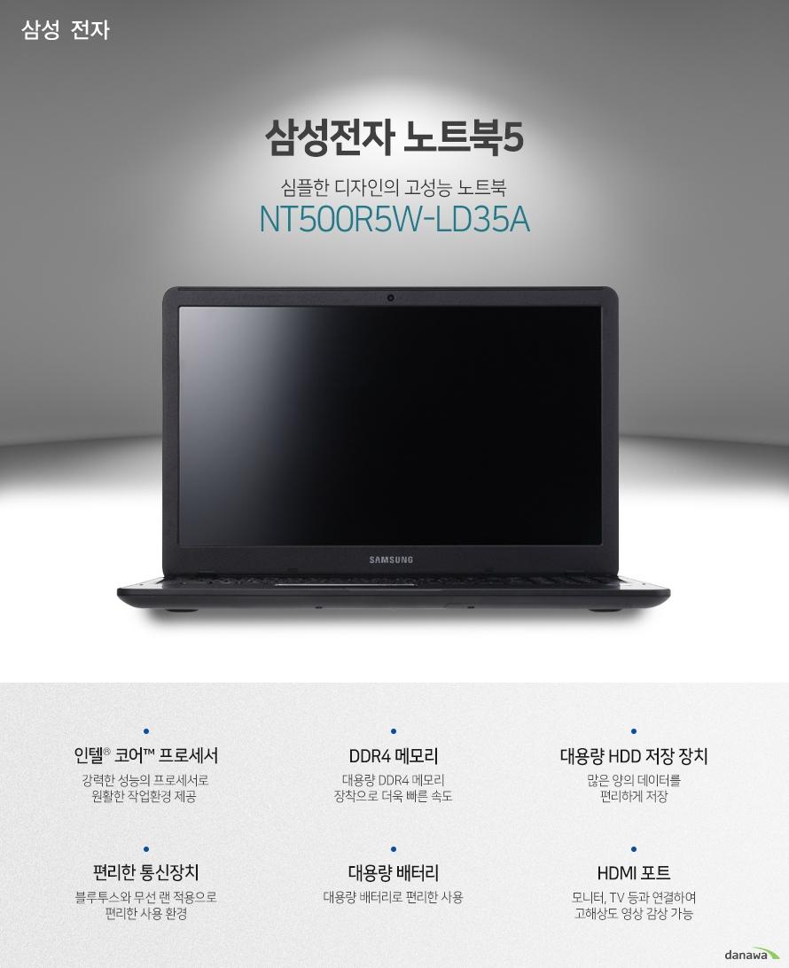 삼성전자 노트북5 심플한 디자인의 고성능 노트북 NT500R5W-LD35A 인텔 코어 프로세서 강력한 성능의 프로세서로 원활한 작업환경 제공  DDR4 메모리 대용량 DDR4 메모리 장착으로 더욱 빠른 속도 대용량 HDD 저장 장치 많은 양의 데이터를 편리하게 저장 편리한 통신장치 블루투스와 무선 랜 적용으로 편리한 사용 환경 대용량 배터리 대용량 배터리로 편리한 사용 HDMI 포트 모니터, TV 등과 연결하여 고해상도 영상 감상 가능 뛰어난 성능의 CPU 7세대 인텔 코어 i3-7100U 프로세서 탑재 우수한 성능의 프로세서로 원활한 작업 환경을 제공합니다. 대용량 저장장치 대용량 HDD 탑재로 많은 양의 데이터를 저장할 수 있어 편리하게 사용 가능합니다. 대용량 메모리 장착 대용량의 DDR4 메모리를 적용하여 빠르고 쾌적한 PC환경을 제공합니다. 다양한 각도에서도 선명한 화질 광시야각 패널 적용으로 넓은 각도에서 선명한 화질로 감상이 가능합니다. 블루투스와 편리한 인터넷 사용 블루투스 기능이 적용되어 편리하게 사용 가능합니다.기가비트 유선 랜과 802.11ac의 무선 랜 적용으로 우수한 인터넷 사용 환경을 구축하였습니다. 컨설팅 모드 지원 180도로 펼쳐지는 화면으로 편리하게 사용 가능합니다. 미팅이나 회의 등에서 더욱 쉽게 서로의 의견을 교환할 수 있습니다. 편리한 사용감의 키보드 블록 키보드 적용으로 오타가 적고 정확한 타이핑을 할 수 있습니다.인체공학적으로 설계된 키캡으로 사용 시 피로감을 덜어줍니다. 강력한 대용량 배터리 43Wh의 대용량 배터리 적용으로 학교나 집, 야외 등에서 편리하게 사용할 수 있습니다. 활용성이 우수한 각종 포트 운영체제 CPU 7세대 인텔 코어 i3-7100U 프로세서 (기본 2.4GHz / 캐시 3MB / TDP 15W) 운영체제 리눅스 메모리 4GB DDR4 Memory (4GBx1), 2 SODIMM 저장 장치 1TB Hard Disk Drive (5400RPM) ODD 없음 디스플레이 LCD 크기 15.6형 (39.6cm) LCD 종류 FHD 광시야각 LED Display, Anti-Glare 해상도 Full HD 1920 x 1080 그래픽 인텔 HD 그래픽스 620 네트워크 LAN 유선 : 기가비트 / 무선 : 802.11ac 블루투스 블루투스 4.1 입출력 & 카메라 입출력단자 HDMI 1개 / 3 in 1 카드리더 / USB 3.0 1개 / USB 2.0 2개 헤드폰 출력/마이크 입력 콤보, RJ45, DC-in  카메라 HD 웹캠 파워 & 크기 배터리 43Wh 크기 375 x 248 x 20.8mm 무게 1.92Kg 고지정보 KC인증 MSIP-REM-SEC-NT500R5M