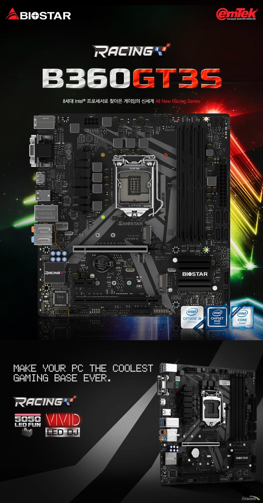 BIOSTAR B360 GT3S Cpu 8세대 인텔 코어 i7 i5 i3 및 펜티엄, 셀러론 프로세서 지원 1151소켓 지원 인텔 B360 칩셋 지원 Ddr4 dimm 최대 64gb 지원 듀얼 채널 ddr4 2666 2400 2133 1866 mhz 지원 각 dimm슬롯은 non ecc 4/8/16gb ddr4 모듈을 지원 지원하는 메모리 속도와 메모리 모듈 목록을 바이오스타 홈페이지에서 확인하세요.  Pcie 3.0 x16 1개 지원 (16배속 동작) Pcie 3.0 x16 1개 지원 (4배속 동작) Pcie 3.0 x1 1개 지원  Sata3 소켓 6개 AHCI 지원 M.2 32gbps 커넥터 1개 지원 2242 2260 2280 규격 지원 및 인텔 rapid storage 테크놀러지, 옵테인 테크놀러지 지원  m.2 16gbps 소켓 1개 지원 2242 2260 2280 규격 지원 M.2_2 슬롯에 SATA 방식 SSD를 사용할 경우 SATA3_1 커넥터는 비활성화  Usb 3.1 gen2 type a 1개 지원 Usb 3.1 gen2 type c 1개 지원 Usb 3,1 gen1 4개 지원 Usb 2.0 6개 지원 인텔 i219v 기가비트 랜 지원 리얼텍 alc 1150 7.1채널hd 오디오 코덱 지원 윈도우10 64비트 지원  M-atx 폼팩터 길이 244밀리미터 넓이 230밀리미터  kc인증 r rei emt bs B360GT3S b   제조사의 사정에 따라 사전고지 없이 일부 제품사양이 변경될 수 있습니다. 구매 전 사용하시는 부품과 cpu 프로세서 등 장착 지원 여부를 확인하시기 바랍니다.
