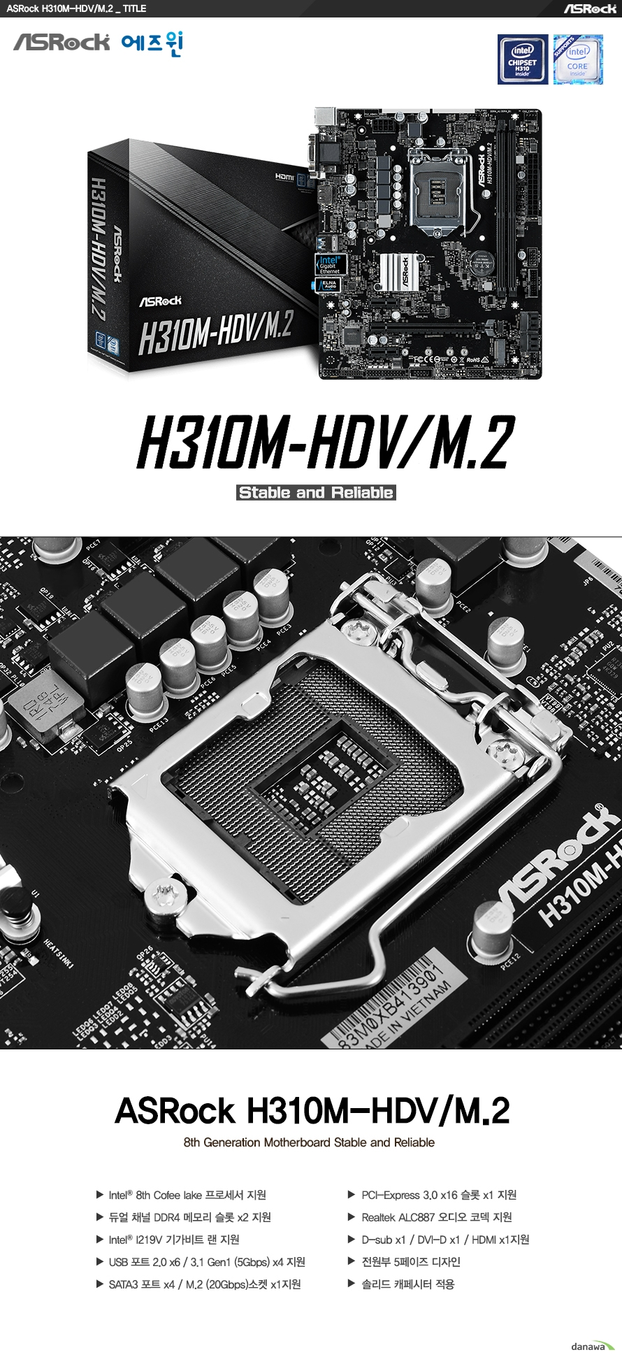 ASROCK H310M HDV M.2  8세대 인텔 프로세서 지원 (7세대 cpu 미지원) LGA1151소켓  인텔 H310 칩셋 지원  듀얼채널 DDR4 DIMM 메모리 2개 지원 최대 32GB 메모리 지원 DDR4 2666 2400 2133 NON ECC UN BUFFERED 메모리 지원 15마이크로 gold contact in dimm slot XMP 2.0 지원  PCIE 3.0 X16 슬롯 1개  PCIE 2.0 X1 슬롯 2개 Nvme ssd as boot disks 지원  7.1채널 ALC887 HD 오디오 코덱 지원  인텔 I219V 기가비트 랜 지원 랜 포트 낙뢰 및 정전기 보호 지원  SATA3 커넥터 4개 지원 M.2 20gbps 소켓 1개 지원 USB 3.0 4개 및 2.0 6개 지원  KC인증 R REM ASR H310MHDVM2  제조사의 사정에 따라 사전고지 없이 일부 제품사양이 변경될 수 있습니다. 구매 전 파워 서플라이의 CPU 프로세서 지원 여부를 확인하시기 바랍니다.  제품 구성   사용자 설명서 드라이버 CD IO쉴드 및 SATA3케이블  최고의 고객 만족을 위하여 에즈윈에서는 3년 무상 품질 보증 서비스를 제공합니다.