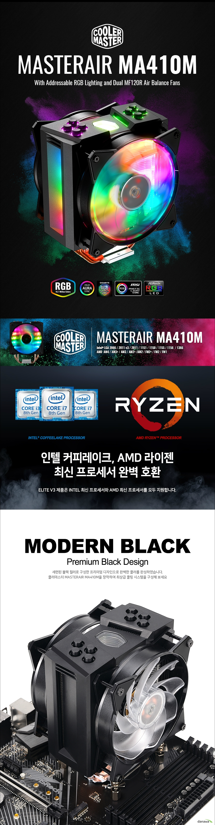 MASTERAIR MA410M With Addressable RGB Lighting and Dual MF120R Air Balance Fans Intel LGA 2066 / 2011-v3 / 2011 / 1151 / 1150 / 1155 / 1156 / 1366 AMD AM4 / AM3+ / AM3 / AM2+ /AM2 / FM2+ / FM2 / FM1 인텔 커피레이크, AMD 라이젠 최신 프로세서 완벽 호환 MODERN BLACK Premium Black Design 세련된 블랙 컬러로 구성한 프리미엄 디자인으로 완벽한 쿨러를 완성하였습니다. 쿨러마스터 MASTERAIR MA410M을 장착하여 최상급 쿨링 시스템을 구성해 보세요 뛰어난 성능과 1670만 컬러 RGB LED로 완성되는 쿨링 4개의 히트파이프와 120mm 듀얼 쿨링팬으로 뛰어난 냉각 성능을 자랑하며 1670만 컬러 RGB LED로 강력한 튜닝 효과까지 동시에 갖추었습니다. PLAY WITH COLORS USING THE RGB LED CONTROLLER MASTERAIR MA410M 쿨러에 기본으로 제공되는 RGB LED 컨트롤러로 언제나 간편하게 원하는 설정으로 쿨링팬 LED 효과를 설정할 수 있습니다. 1670만 컬러로 한계가 없는 환상적인 RGB LED를 경험하세요. ALUMINUM TOWER HEATSINK SYSTEM MASTERAIR MA410M은 극한의 쿨링 성능을 위해 알루미늄 타워 히트싱크를 적용하였습니다. 고급 알루미늄 소재로 이루어져 있으며 MasterFan 시리즈 쿨링 팬인 MF120R ARGB 120mm 팬을 기본 두 개 장착하여 최상의 쿨링 효율을 자랑합니다. Copper Heatpipe x4 4개의 히트파이프를 직접적으로 CPU와 닿도록 배치하는 CDC 2.0 쿨링 시스템으로 더욱 빠르게 발열을 해소합니다. Quiet and Reliable Fans 듀얼 120mm 쿨링 팬은 높은 풍압, 낮은 소음, 긴 수명, LED까지 갖추어 뛰어난 성능과 튜닝 모든 면을 갖추었습니다. Aluminum Heatsink 알루미늄 재질의 방열판을 여러겹으로 배치하여 찬 공기와의 마찰 면적을 높여 빠르게 발열을 해소합니다. Unique Top Cover Design 독특하고 세련된 형태의 탑 커버 디자인으로 더욱 화려하고 유니크한 나만의 PC를 구성할 수 있습니다. Continuous Direct Contact Technology 2.0 고효율 다이렉트 쿨링시스템 CDC 1.0에 비해 CDC 2.0은 히트파이프를 함께 압축하여 쿨러베이스에 45 % 더 많은 접촉 표면적을 생성합니다. 열 발산 능력을 크게 향상시키고 이전 보다 훨씬 우수한 성능을 발휘합니다. MasterFan MF120R ARGB 쿨러마스터 하이엔드 RGB 쿨링팬 쿨러마스터의 MASTERFAN MF120R ARGB 팬은 저소음 고효율 팬 쿨러입니다. 안정적이고 뛰어난 내구성으로 4만 시간의 긴 수명을 자랑하며, 반투명한 재질과 1670만 컬러 LED는 환상적인 튜닝 효과를 제공합니다. QUICK AND EASY INSTALLATION 뛰어난 유지 보수 편의성 설치 과정을 간소화하여 조립 및 분해가 간단하고, 모든 파츠를 분리할 수 있기 때문에 유지 보수가 간편합니다. MASTERAIR MA410M 제품 상세 이미지 뛰어난 마감 품질과 디자인의 품격을 느껴보세요. 제품 구성품 & 제품 상세사양 패키지 디자인 & 구성품 Product NameMasterAir MA410M CPU socketIntel LGA 2066/2011-v3 / 2011 / 1151 / 1150 / 1155 / 1156 / 1366 AMD AM4/AM3+ / AM3 / AM2+ /AM2 / FM2+ / FM2 / FM1 Dimensions (LxWxH) 111.8 x 130.9 x 165.1 mm (4.4 x 5.1 x 6.5 inch) Heat Sink Material 4 Heat Pipes / CDC 2.0 / Aluminum Fins Heat Sink weight 820 g (1.8 lb.) Heat Pi