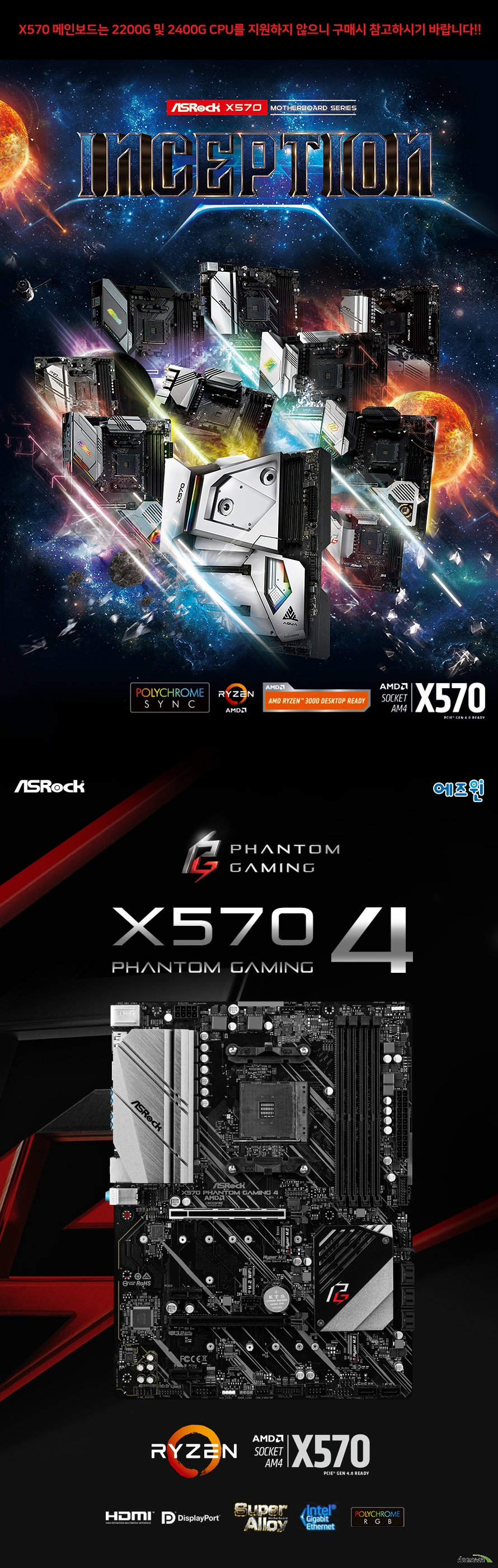 ASRock X570 Phantom Gaming 4 에즈윈  제품 상세 스펙  AMD am4 소켓 라이젠 2000 및 3000 시리즈 프로세서 지원 인터실 디지털 PWM  10파워 페이즈  Amd x570칩셋 적용  듀얼채널 ddr4 메모리 최대 128기가바이트 지원  Amd 라이젠 마티즈 cpu  Ddr4 4066+ 3466 3200 2933 2667 2400 2133 ecc 및 non ecc un buffered memory 지원  32비트 운영체제환경에서는 실제 메모리 사이즈가 4기가바이트 이하로 인식될 수 있습니다.  확장 슬롯  Amd 라이젠 마티즈 cpu  Pcie 4.0 16배속 슬롯 2개 지원   Amd 라이젠 피나클릿지 및 피카소 cpu Pcie 3.0 16배속 슬롯 2개 지원 Pcie 4.0 1배속 슬롯 2개 지원  Vertical m.2 keyE WiFi BT 소켓 1개 지원  Amd 쿼드 크로스파이어 및 크로스 파이어 지원  Sata3 소켓 8개 지원 (raid 0 1 10 및 ncq AHCI및 HOT PLUG) 하이퍼 M.2 소켓 2개 지원  Usb 3.2 gen2 a포트 지원 Usb 3.2 gen1 포트 8개 지원 Usb 2.0 전면 포트 2개 지원  인텔 i211at 기가비트 랜 지원  리얼텍 alc1200 7.1채널 hd 오디오 코덱 지원 120데시벨 snr dac with differential amplifier 지원  마이크로소프트 윈도우 10 64비트 운영체제 지원 ATX 폼팩터 크기 길이 30.5센티미터 넓이 22.9센티미터 KC 인증번호 R R ASR X570GAMING4  제조사의 사정에 따라 사전고지 없이 일부 제품사양이 변경될 수 있으며 부품 호환 등 더 자세한 정보는 제조사 홈페이지 또는 제품 매뉴얼을 참고해주시기 바랍니다.