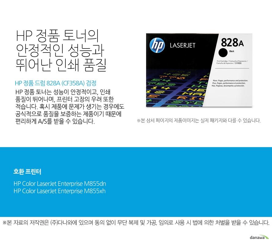 HP 정품 드럼 828A (CF358A) 검정HP 정품 토너의 안정적인 성능과 뛰어난 인쇄 품질HP 정품 토너는 성능이 안정적이고, 인쇄 품질이 뛰어나며, 프린터 고장의 우려 또한 적습니다. 혹시 제품에 문제가 생기는 경우에도 공식적으로 품질을 보증하는 제품이기 때문에 편리하게 A/S를 받을 수 있습니다. 호환 프린터M855dn,M855xh