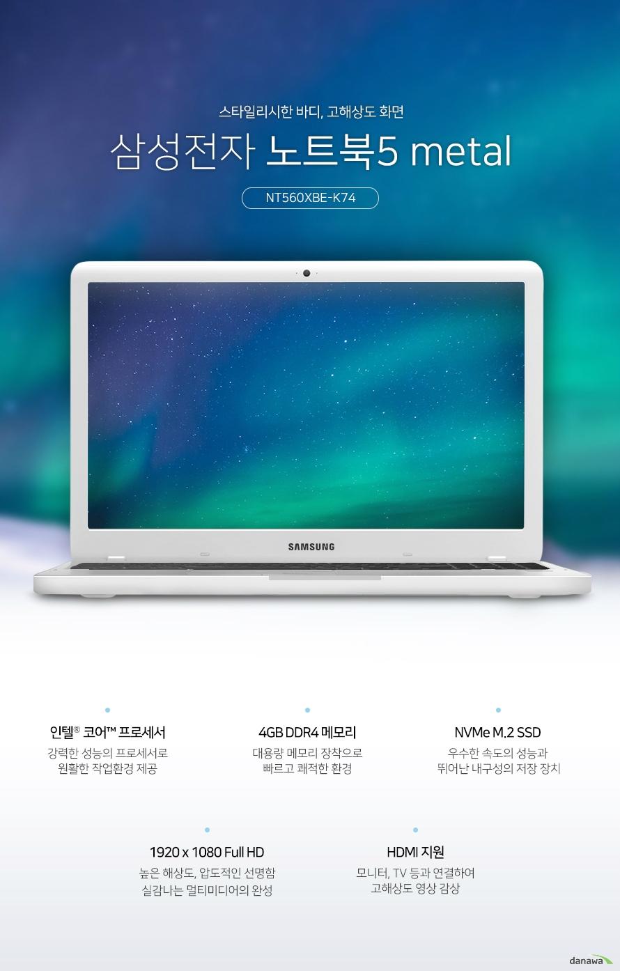 스타일리시한 바디, 고해상도 화면 삼성선자 노트북5 메탈 NT560XBE-K74 인텔 코어 프로세서 강력한 성능의 프로세서로 원활한 작업환경 제공 4GB DDR4 메모리 대용량 메모리 장착으로 빠르고 쾌적한 환경 NVMe M.2 SSD 우수한 속도의 성능과 뛰어난 내구성의 저장장치 1920x1080 Full HD 높은 해상도, 압도적인 선명함 실감나는 멀티미디어의 완성 HDMI지원 모니터, TV등과 연결하여 고해상도 영상 감상 내구성까지 뛰어난 스타일리시한 메탈바디 가볍고 슬림한 디자인으로 간편하게 휴대하며 사용할 수 있으며, 견고한 메탈바디로 내구성이 뛰어나 어디에서나 안심하고 사용할 수 있습니다. 놀랍도록 선명한, 풍부한 색감과 실감나는 화면 넓은 화면 크기와 높은 해상도로 실감나는 영상을 즐기세요. 뛰어난 화면 퀄리티로 경험해보지 못한 새로운 화면을 선사합니다. 1920x1080 Full HD 디스플레이 1920x1080 고해상도의 섬세하고 사실적인 표현으로 게임과 영화 등 멀티미디어에서 실감나는 영상과 이미지를 경험할 수 있습니다. 뛰어난 성능의 CPU 인텔 코어 프로세서 인텔 프로세서는 이전 세대에 비해 더욱 빨라진 시스템 성능과 부드러워진 스트리밍 환경, 풍부한 텍스처와 생생한 그래픽의 HD화면을 제공합니다. DDR4 4GB RAM 더욱 향상된 성능, 4GB RAM 넉넉한 용량의 RAM 메모리로 빠른 환경을 구축하여 더욱 향상된 성능을 경험할 수 있습니다. 256GB SSD 사양 업그레이드, 효율적인 저장공간 대용량의 NVMe M.2 SSD 스토리지를 지원해 빠른 속도와 넉넉한 저장공간으로 효율을 높여드립니다. 고해상도 영상을 대형화면으로 즐기세요. HDMI포트를 기본으로 장착하여 1080p Full HD 영상과 HD 고음질 사운드를 지원합니다. 다양한 영상기기와 연결하여 대형화면으로 즐길 수 있습니다. 편리하고 정확한 조작감 치클릿 키보드 키와 키 사이에 간격이있는 치클릿 키보드를 장착하여 오타가 적고 정확한 타이핑을 할 수 있습니다. 뛰어난 키감으로 사용감이 좋습니다. 숫자 키패드가 포함된 풀사이즈 키보드 풀사이즈 키보드는 숫자 키패드를 포함하고 있습니다. 기존에 데스크탑 키배열을 그대로 옮겨와, 더욱 편리하게 사용할 수 있습니다.