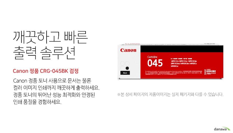 깨끗하고 빠른 출력 솔루션        Canon 정품 CRG-045BK 검정            canon 정품 토너 사용으로 문서는 물론 컬러 이미지 인쇄까지 깨끗하게 출력하세요     정품 토너의 뛰어난 성능 최적화와 안정된 인쇄품질을 경험하세요