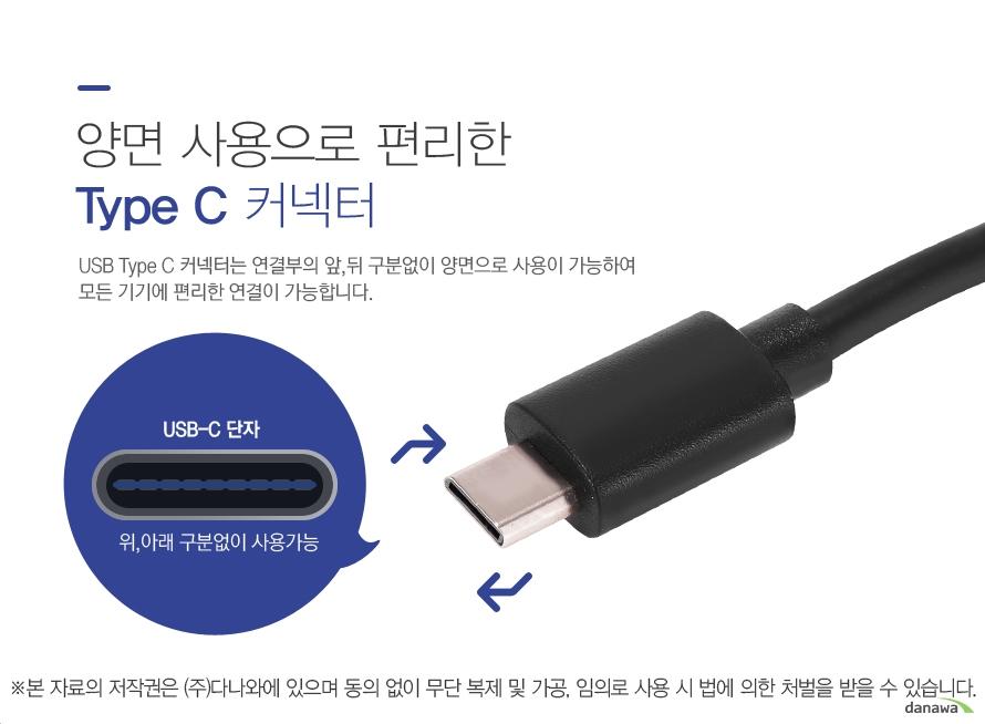양면 사용으로 편리한 Type C 커넥터 USB Type C 커넥터는 연결부의 앞,뒤 구분없이 양면으로 사용이 가능하여 모든 기기에 편리한 연결이 가능합니다. USB-C단자 위,아래 구분없이 사용가능