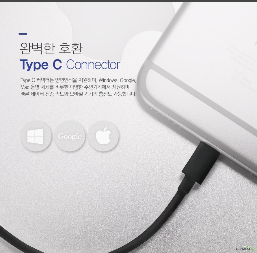 완벽한 호환 Type C Connector Type C 커넥터는 양면인식을 지원하며, Windows, Google, Mac 운영 체체를 비롯한 다양한 주변기기에서 지원하며 빠른 데이터 전송 속도와 모바일 기기의 충전도 가능합니다.