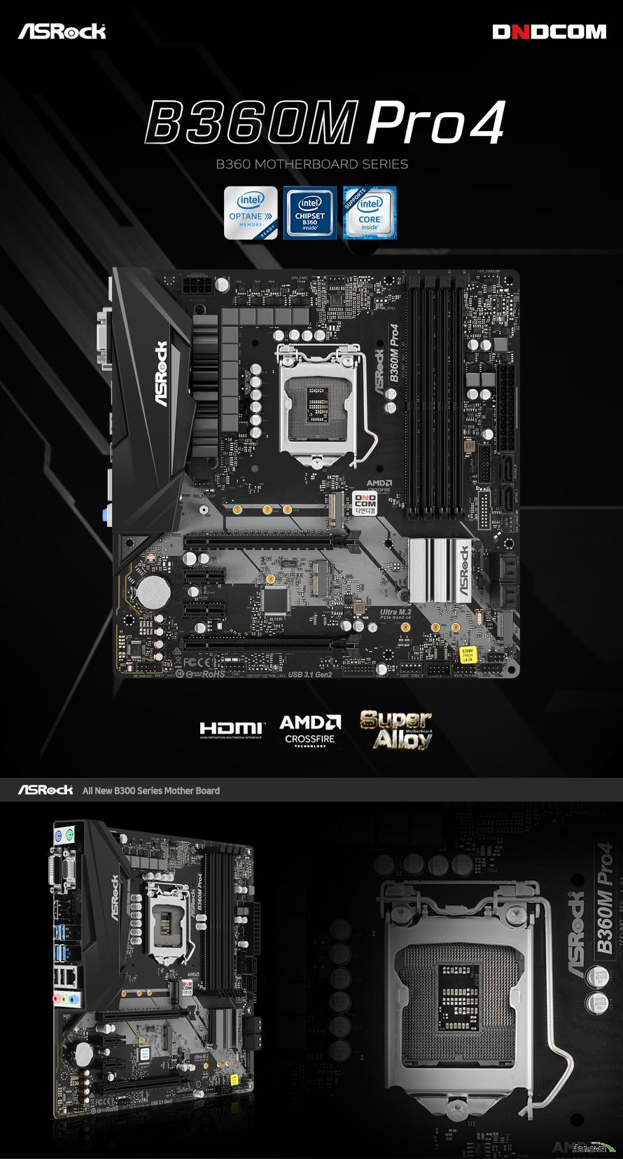 ASROCK B360M PRO4  8세대 인텔 프로세서 지원 LGA1151소켓 인텔 터보 부스트 테크놀로지 2.0 지원  인텔 B360 칩셋 지원  듀얼채널 DDR4 DIMM 메모리 지원 최대 64GB 메모리 지원 DDR4 2666 2400 2133 NON ECC UN BUFFERED 메모리 지원 ECC UDIMM 메모리 모듈 지원 XMP 2.0 지원  PCIE 3.0 X16 슬롯 2개  PCIE 3.0 X1 슬롯 2개 AMD 쿼드 크로스 파이어 지원  인텔 i219v 기가비트 랜 지원  SATA3 커넥터 6개 지원 울트라 m.2 슬롯 1개 및 m.2 슬롯 1개 지원  USB 3.1 gen2 a+c 및 gen1 5개 , 2.0 4개 지원 리얼텍 ALC892 7.1채널 HD 오디오 코덱 지원 윈도우 10 64비트 지원   KC인증 R REM ASR B360MPRO4  제조사의 사정에 따라 사전고지 없이 일부 제품사양이 변경될 수 있으며, 더 자세한 정보는 제조사 홈페이지 또는 제품 매뉴얼을 참고해주시기 바랍니다.  제품 구성   사용자 설명서 드라이버 CD IO쉴드  최고의 고객 만족을 위하여 디앤디컴 에서는 3년 무상 품질 보증 서비스를 제공합니다.