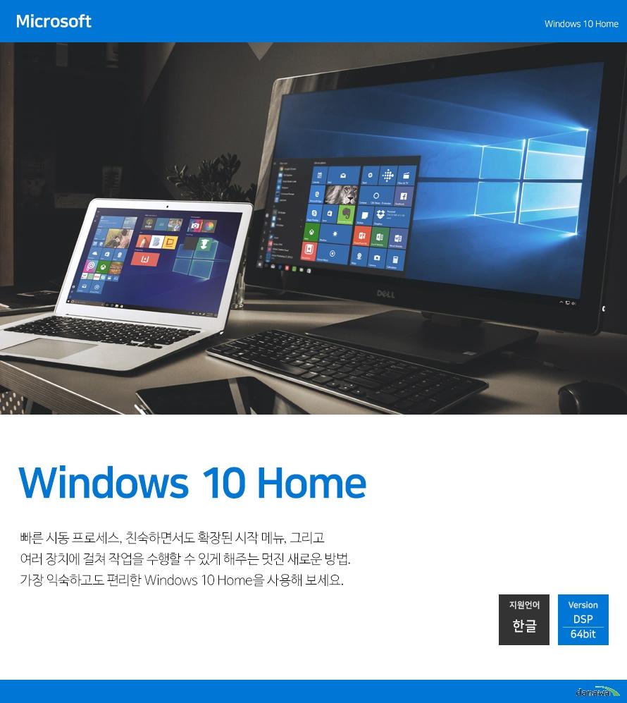 Windows 10 home 모든 종류의 비즈니스를 위해 향상된 기능. Windows 10 Home 버전과 같은 기능에 암호화, 원격 로그인, 가상 컴퓨터 생성 등 비즈니스 기능이 추가된 Windows 10 home를 사용해 보세요. 지원언어 한글 Version 64bit 비즈니스에 적합한 home의 핵심적 기능 업무 효율을 향상 시키는 Windows 10 home 만의 다양한 고급 기능을 확인하세요. 간편한 도메인 연결 직장, 학교 도메인 또는 애저 액티브 디렉토리(Azure Active Directory)에 연결하여 네트워크 파일, 서버, 프린터 등을 사용할 수 있습니다. 강화된 암호화 기능 완전한 디스크 암호화 기능인 비트로커(BitLocker)로 추가 보안 기능을 확보하여 암호 및 보안 관리 기능을 통해 데이터를 보호하세요. 편리한 원격 로그인 원격 데스크톱 기능을 사용하여 집에서 혹은 이동 중에도 Windows 10 home PC에 로그인하여 사용할 수 있도록 해 줍니다. 가상 컴퓨터 Hyper-V로 가상 컴퓨터를 만들고 실행하여 동일한 PC에서 동시에 둘 이상의 운영 체제를 실행할 수 있습니다. 스토어를 통한 앱 관리 개인 앱 섹션을 Windows 스토어에 만들어 회사 응용 프로그램에 편리하게 액세스할 수 있게 해 줍니다. 장점과 혁신의 결합 Windows 10 이전 버전인 Windows 7과 Windows 8의 장점과 Windows 10만의 혁신을 결합하여 아주 익숙하고 사용하기 쉬우며, 간편하게 새로운 기능들을 누릴 수 있게 해줍니다. 개선된 시작화면 7과 8의 장점을 결합한 시작화면으로 편리한 사용 더 빨라진 부팅 속도 Windows 7 대비 28% 빨라진 부팅 속도 제공 더 강력한 보안 최신 보안 기술이 적용된 더 안전하고 강력한 보안 가장 지속적이고 안전한 보안 시스템 Windows Defender 바이러스 백신, 방화벽 등 신뢰할 수 있는 보안 기능을 기본으로 제공하며 지속적인 보안 시스템 업데이트로 항상 안심하고 사용할 수 있습니다. Windows Defender 바이러스 백신 신뢰할 수 있는 Windows 10 기본 제공 바이러스 백신 보호 기능으로 PC를 안전하게 유지하세요. Windows Defender 바이러스 백신은 전자 메일, 앱, 클라우드 및 웹에서 바이러스, 멀웨어, 스파이웨어와 같은 소프트웨어 위협으로부터 안전한 보호 기능을 제공합니다. 생체인식 보안 Windows Hello 카메라를 이용해 얼굴을 인식하도록 하거나 지문 판독기로 Windows Hello가 즉시 사용자를 인식합니다.  예비용 PIN 비밀번호를 설정하여 더 안전하고 편리합니다. Windows Hello 생체 인식 기능을 사용하려면 지문 판독기, 발광 IR 센서 등 기타 생체인식 센서 및 지원 장치와 같은 특수한 하드웨어가 필요합니다.엄격한 보안을 제공합니다. 사용자와 가족을 안전하게 지키는 데 도움이 되는 포괄적이면서 지속적으로 실행되는 보안 기능이 기본 제공됩니다. Microsoft Edge에 기본으로 Windows Defender SmartScreen기능이 제공되며, 악성 웹 사이트 및 다운로드로부터 안전하게 보호해 줍니다. 최신 업데이트를 자동 확인하여 편리하게 최신 상태로 유지할 수 있습니다. 새로운 기능과 최신 보안 기능이 추가되어 언제나 안전하게 보호받을 수 있습니다.  Windows 10 디바이스를 분실 및 도난시 내 디바이스 찾기 서비스가 Windows 폰을 잠그거나, 지우거나, 장치 위치를 매핑하거나 벨 소리를 울리게 할 수 있습니다. 완전히 새로운 브라우저 Microsoft Edge 웹이 사용자의 작업 방식대로 작동하도록 설계된 완전히 새로운 브라우저. 웹 페이지에 직접 기입하거나 입력하고, 표시한 내용을 다른 사람들과 공유하세요. 완전히 몰입할 수 있도록 방해 요소를 제거한 읽기 모드를 제공합니다. 주소 표시줄 개선으로 더욱 빨라진 검색 속도을 체험해보세요. 항상 최고의 사용 환경 새로워진 시작화면 사용자의 편의에 따라 자주 사용하는 것에 쉽게 접근할 수 있도록 앱, 사람, 재생목록 등 모든
