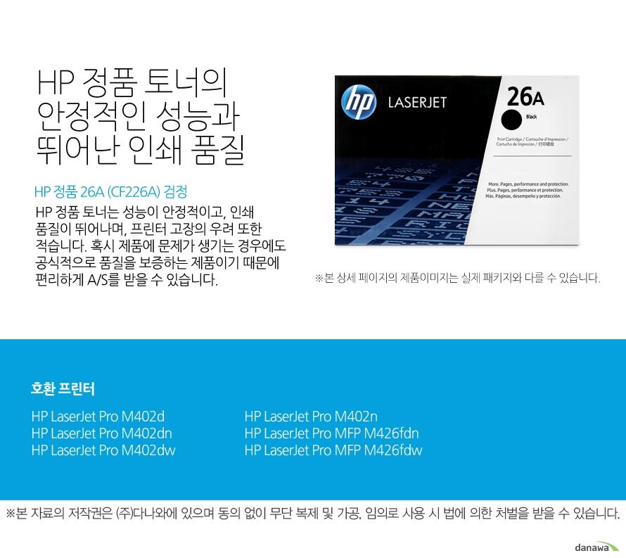 HP 정품 26A (CF226A) 검정HP 정품 토너의 안정적인 성능과 뛰어난 인쇄 품질HP 정품 토너는 성능이 안정적이고, 인쇄 품질이 뛰어나며, 프린터 고장의 우려 또한 적습니다. 혹시 제품에 문제가 생기는 경우에도 공식적으로 품질을 보증하는 제품이기 때문에 편리하게 A/S를 받을 수 있습니다. 호환 프린터M402d,M402dn,M402dw,M402n,M426fdn,M426fdw