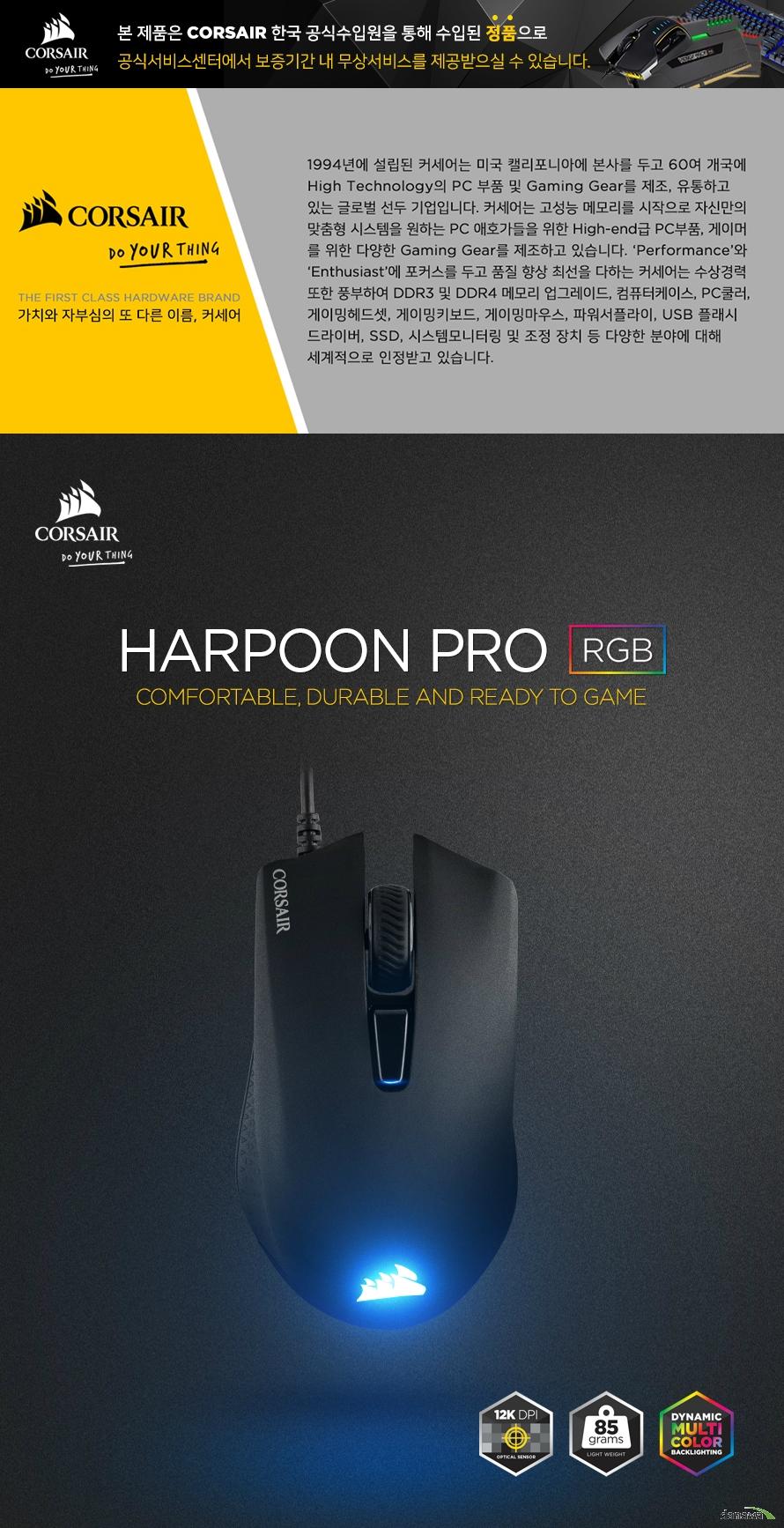 품명 및 모델명 : HARPOON PRO RGB 마우스 / RGP0074 KC 인증 필 여부 : R-R-CSI-RGP0074 정격전압, 소비전력, 에너지소비효율등급 : 해당없음 동일모델의 출시년월 : 2019년 5월 제조자 또는 수입자 : 커세어 / (주)컴스빌 제조국 : China 크기, 무게 : 111.5mm x 68.3mm x 40.4mm / 85g 주요사양 : 마우스 / 광 / 6버튼 / 유선 / PMW 3327 / 12,000 DPI / 소프트웨어 지원 / 내장메모리 / LED 튜닝 제품 / 게이밍 마우스 / OMRON 스위치 / 케이블 1.8mm / 무상 2년 A/S 품질보증기준 : 구매일로부터 2년 (보증기간내 제품 하자로 인한 무상 A/S 가능) A/S 책임자와 전화번호 : 커세어 고객지원센터 1522-1460
