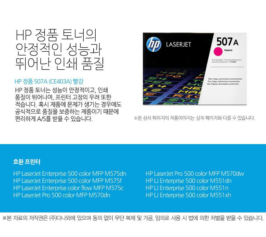 HP 정품 507A (CE403A) 빨강HP 정품 토너의 안정적인 성능과 뛰어난 인쇄 품질HP 정품 토너는 성능이 안정적이고, 인쇄 품질이 뛰어나며, 프린터 고장의 우려 또한 적습니다. 혹시 제품에 문제가 생기는 경우에도 공식적으로 품질을 보증하는 제품이기 때문에 편리하게 A/S를 받을 수 있습니다. 호환 프린터M575dn,M575f,M575c,M570dn,M570dw,M551dn,M551n,M551xh