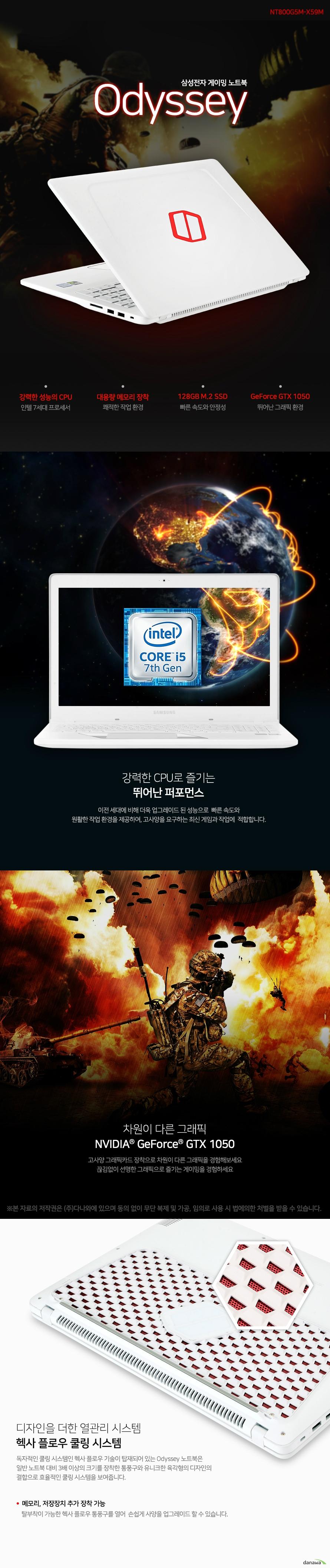 삼성전자 게이밍 노트북 odyssey  강력한 성능의 cpu 인텔 7세대 프로세서   대용량 메모리 장착 쾌적한 작업환경  128gb m.2 ssd 빠른속도의 안정성  지포스 gtx 1050 뛰어난 그래픽 환경   강력한 CPU로 즐기는 뛰어난 퍼포먼스  이전 세대에 비해 더욱 업그레이드 된 성능으로  빠른 속도와  원활한 작업 환경을 제공하여, 고사양을 요구하는 최신 게임과 작업에  적합합니다.    차원이 다른 그래픽 NVIDIA GeForce GTX 1050  고사양 그래픽카드 장착으로 차원이 다른 그래픽을 경험해보세요 끊김없이 선명한 그래픽으로 즐기는 게이밍을 경험하세요   디자인을 더한 열관리 시스템 헥사 플로우 쿨링 시스템 독자적인 쿨링 시스템인 헥사 플로우 기술이 탑재되어 있는 Odyssey 노트북은 일반 노트북 대비 3배 이상의 크기를 장착한 통풍구와 유니크한 육각형의 디자인의 결합으로 효율적인 쿨링 시스템을 보여줍니다.     메모리, 저장장치 추가 장착 가능 탈부착이 가능한 헥사 플로우 통풍구를 열어  손쉽게 사양을 업그레이드 할 수 있습니다.     더 넓게, 선명하게 36.9cm, 광시야각 패널 36.9cm, 광시야각 패널이 적용된 노트북으로 더욱더 현장감 있는 생생한 화면을 즐길 수 있습니다. 광시야각 패널로 어느 각도에서도 동일하게 왜곡없는 선명한 화면을 볼 수 있습니다.   게이밍에 최적화 된 디자인 백라이트 키보드  손가락 곡선에 맞춰진 커브드 키캡 디자인과 게이밍 시 가장 많이 사용하는  WASD 부각 조명 지원으로 게이밍에 최적화 된 디자인을 보여줍니다.   확장포트 사이즈  스펙