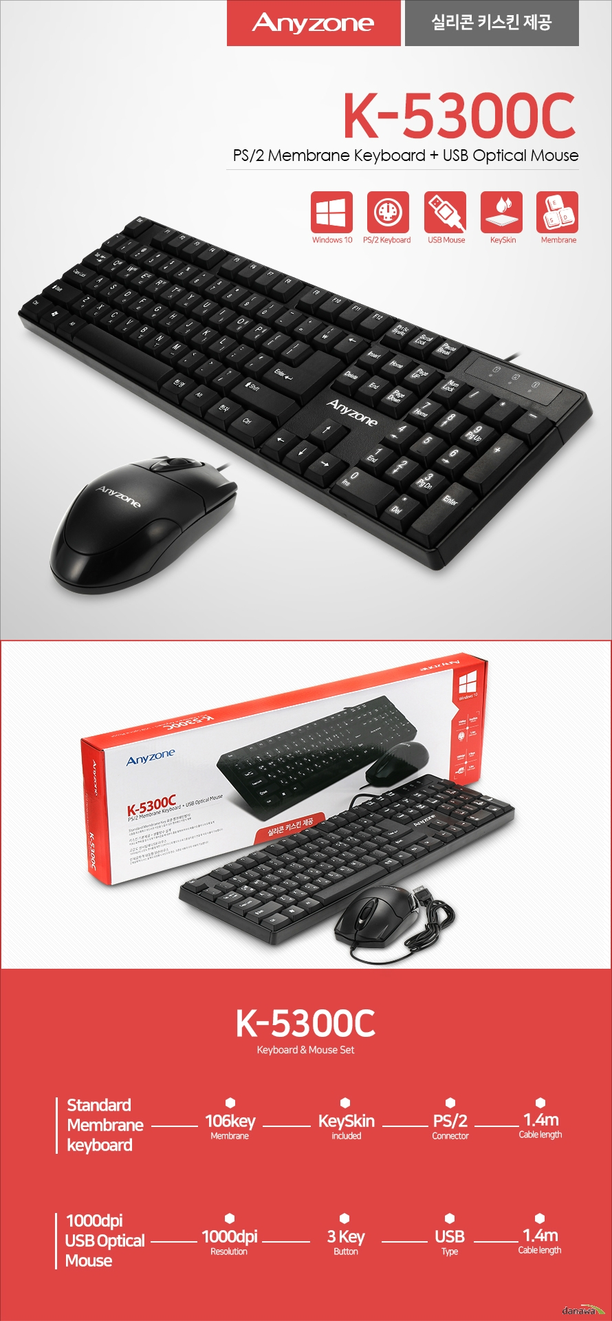 anyzone K-5300C PS/2 Membrane Keyboard + USB Optical Mouse 실리콘 키스킨 제공 Keyboard & Mouse Set Standard  Membrane  keyboard 1000dpi  USB Optical  Mouse 키보드 106 Key Layout  표준 106Key 배열 키보드 k-5300C 는 한자키와 한/영키를 오른편에 배치한 106키 표준 배열로 제작된 제품입니다. 따로 적응할 필요없는 표준 배열로, 누구나 편리하게 사용하실 수 있습니다.Waterproof Design 생활 방수 설계 키보드  음료가 키보드에 묻거나 스며드는 경우를 대비하여 생활 방수 기능을 추가하였습니다. 물에 취약한 키보드와 달리 ANYZONE 키보드는 걱정없이 안전하게 사용할 수 있습니다. Membrane interface 조용하고 정확한 멤브레인 키보드 멤브레인 인터페이스는 타이핑 소음도가 낮은 특징을 가지고 있습니다. 소음에 민감한 사무실에 적합하며 사용자가 부드러운 키감을 느낄 수 있게 설계되었습니다. 저소음 타이핑을 위한 고품질 키 캡 오타없는 키 입력을 위한 표준 106Key 배열 silicon Material Key skin 실리콘 키스킨 기본 제공 키보드의 외부 오염을 막아주는 실리콘 키스킨을 기본적으로 제공합니다. 실리콘 소재로 인체에 무해하며 오랜기간동안 사용해도 변질되지 않습니다. convenience 편의성을 고려한 설계 사용자 편의성을 위해 높이 조절기, 미끄럼 방지 고무 받침대를 장착하였으며 설치 환경을 고려해 중앙이 아닌  우측 방향으로 케이블을 배치하였습니다. 미끄럼 방지 고무 받침 자유로운 높이 조절 기능 배치 공간을 고려한 우측 케이블 설계 마우스 High speed certified usb mouse 고감도 센서탑재 USB 마우스 K-5300C 마우스는 어느 컴퓨터와도 호환되는  USB 인터페이스를 지원합니다. 별도의 프로그램 설치없이  연결후 편리하게 사용이 가능합니다. 1000dpi resolution 섬세한 작업을 위한 옵티컬 센서 K-5300C 마우스는 1000dpi의 고감도 센서를 탑재하여 섬세한 작업까지 정확하게 할 수 있도록 최적의 환경을 제공합니다.  Smooth wheel 웹서핑에 최적화된 휠 스크롤 K-5300C 마우스는 웹서핑과 게이밍시 정확한 스크롤을 가능하게 하는 스크롤 휠 탑재로 부드러운 사용감과 완벽한 성능을 제공합니다.  Design for human 인체공학적 대칭형 양손마우스 K-5300C 마우스는 인체공학적 디자인 설계의 대칭형  양손 마우스입니다.  왼손, 오른손 사용자 모두 사용이 가능하며  사용감이 뛰어나 장시간의 사용에도 피로하지 않습니다.   K-5300C PS/2 Membrane Keyboard + USB Optical Mouse SPECIFICATION Keyboard (KM-5300P) Key layout 106key  Size 가로 440mm 세로 126mm 너비20mm  Interface PS/2 선 길이 1.3m Mouse (SMOU-5300WX) Resolution 1000dpi   Size 세로 115 가로 60 너비 37mm  interface  USB 선 길이 1.4m System requirement  IBM compatibility system   Windows 98/2000/ME/XP/VISTA/WIN7/WIN8/WIN10 OS  상품 정보 제품명 : 유선 키보드 마우스 세트  모델명 : K-5300C 판매원 : SANGDO I&T CO.,LTD 제  조국 : 중국/China  반품 및 교환 : 구입처 및 판매원 인증번호  MSIP-REI-MLC-KM-5300P/MSIP-REI-MLC-SMOU-5300WX 고객센터 02-707-3161