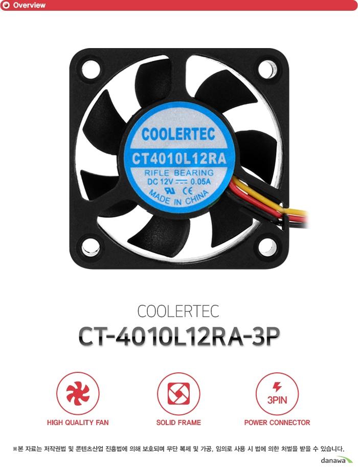 Overview COOLERTEC CT-4010L12RA-3P HIGH QUALITY FAN SOLID FRAME 3PIN POWER CONNECTOR  Detail HIGH QUALITY FAN 고성능 고효율 저소음 쿨링팬 Hydraulic Bearing이 장착된 쿨링팬으로 시스템 내부에 장착하여 열기를 신속히 외부로 배출합니다. 저소음 설계로 강력한 쿨링 성능과 더불어 정숙한 환경을 지원하며 높은 내구성으로 오랫동안 사용할 수 있는 고성능, 고효율의 쿨링팬입니다.  SOLID FRAME 견고한 바디 강화 플라스틱 프레임 팬의 바디는 견고한 플라스틱 프레임으로 제작하였습니다. 뛰어난 내구성으로 오랜 시간동안 견고함을 유지하고 많은 풍량과 낮은 소음으로 정숙한 환경을 만들어줍니다.  POWER CONNECTOR 효율적인 3핀 전원 커넥터 설계 메인보드 팬 커넥터 및 파워 서플라이 커넥터에 자유롭게 이용할 수 있도록 3핀 전원 커넥터를 지원합니다. 뛰어난 호환성으로 모든 시스템에 사용 가능하며 팬에 설정된 최적의 RPM으로 동작합니다.  제품 구성 쿨러본체, 고정나사  스펙 Fan Dimension 40x40x10mm Rated Voltage 12VDC Rated Current 0.05A Input Power 0.6W Fan Speed 4000RPM 플러스 마이너스 10% Bearing Type Rifle Bearing (유체베어링) Connector 3Pin-power Line 300mm