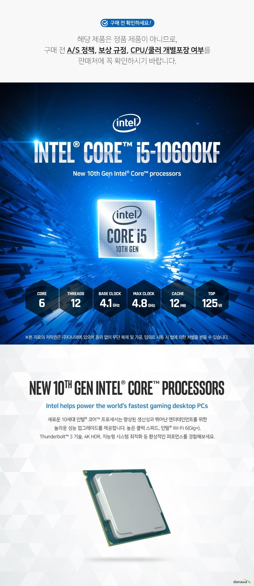 새로운 10세대 인텔® 코어™ 프로세서는 향상된 생산성과 뛰어난 엔터테인먼트를 위한  놀라운 성능 업그레이드를 제공합니다. 높은 클럭 스피드, 인텔® Wi-Fi 6(Gig+),  Thunderbolt™ 3 기술, 4K HDR, 지능형 시스템 최적화 등 환상적인 퍼포먼스를 경험해보세요. 인텔® Wi-Fi 6(Gig+) PC를 사용하여 긴 대기 시간과 잦은 버퍼링, 여러 게이밍 오류의 불편함에서 벗어나고 다양한 장치들로 인해 성능이 저하된 홈 네트워크에서도  더욱 빨라진 Wi-Fi 성능을 경험하십시오.  Thunderbolt™ 3 포트는 현존하는 가장 빠른 USB-C로써 빠른 속도로 데이터 및 대용량 파일을 전송하여 게임을 즐길 수 있습니다. 더욱 많은 게임 라이브러리를 외장 SSD에 저장하고 어디서든 지연없이 게임을 플레이할 수 있습니다.  환상적인 게임 내 경험을 원하는 게이머, 제작과 공유는 더 많이 하려는 제작자  모두에게 이 새로운 세대의 프로세서는 새로운 차원의 성능을 선사합니다.  듀얼 채널 DDR4 메모리를 지원하여 기존 DDR3 메모리에 비해 향상된 빨라진 성능과 전력 효율 상승 효과로 최상의 성능 및 환경을 제공합니다.  인텔® Thermal Velocity Boost(인텔® TVB), 인텔® 스마트 캐시, 고도로 발전된 오버클러킹 툴,  인텔® 이더넷 연결 I225 등 10세대 인텔® 코어™ 데스크탑 프로세서는 게이머 및 제작 전문가들에게  놀라운 수준의 성능 이점을 제공합니다.  사용자가 수행하는 작업을 학습하고 이에 적응하여 가장 필요한 곳에 동적으로 성능을 할당합니다. 뛰어난 반응성을 제공해 더 많은 작업을 수행할 수 있습니다.  10세대 인텔® 코어™ 프로세서는 통합 인텔® Wi-Fi 6(Gig+), 인텔® 이더넷 연결 I225 및 Thunderbolt™ 3 기술을 통해 빠르고 안정적인 유무선 연결을 제공합니다.  새로운 그래픽 아키텍처는 4K HDR 비디오 및 1080p 게이밍 등 생생한 시각적 경험을 지원하며 인텔® Iris® Plus로 전례없는 엔터테인먼트 경험을 제공합니다.  스트리밍과 레코딩을 동시에 하면서 높은 FPS로 게임을 즐길 수 있습니다. 터부 브스트 및 인텔® Optane™ 메모리로 궁극의 게이밍 시스템을 구성할 수 있습니다.