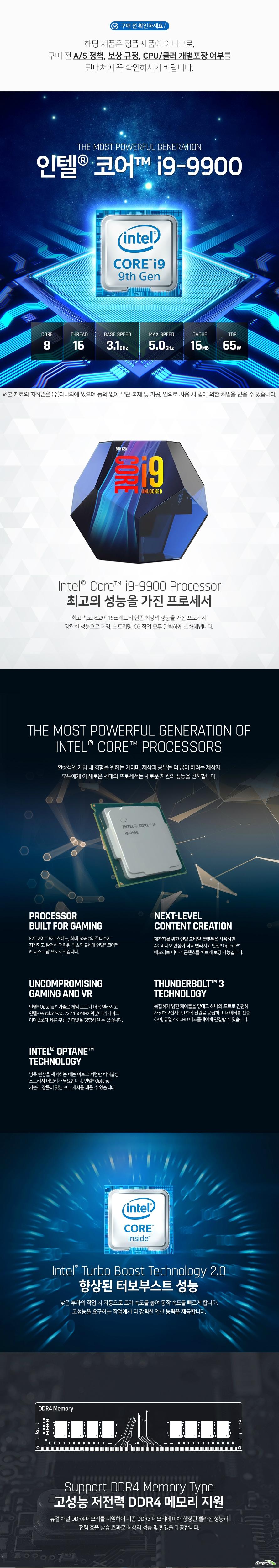 해당 제품은 정품 제품이 아니므로, 구매 전 A/S 정책, 보상 규정, CPU/쿨러 개별포장 여부를 판매처에 꼭 확인하시기 바랍니다.    인텔 코어 i9-9900  최고의 성능을 가진 프로세서 최고 5Ghz의 속도, 8코어 16쓰레드의 현존 최강의 성능을 가진 프로세서 강력한 성능으로 게임, 스트리밍, CG 작업 모두 완벽하게 소화해냅니다.  환상적인 게임 내 경험을 원하는 게이머, 제작과 공유는 더 많이 하려는 제작자  모두에게 이 새로운 세대의 프로세서는 새로운 차원의 성능을 선사합니다.  8개 코어, 16개 스레드, 최대 5GHz의 주파수가  지원되고 완전히 언락된 최초의 9세대 인텔 코어  i9 데스크탑 프로세서입니다.  제작자를 위한 인텔 모바일 플랫폼을 사용하면  4K 비디오 편집이 더욱 빨라지고 인텔 Optane 메모리로 미디어 콘텐츠를 빠르게 로딩 가능합니다.  인텔 Optane 기술로 게임 로드가 더욱 빨라지고  인텔 Wireless-AC 2x2 160MHz 덕분에 기가비트  이더넷보다 빠른 무선 인터넷을 경험하실 수 있습니다.  복잡하게 얽힌 케이블을 없애고 하나의 포트로 간편히  사용해보십시오. PC에 전원을 공급하고, 데이터를 전송 하며, 듀얼 4K UHD 디스플레이에 연결할 수 있습니다.  병목 현상을 제거하는 데는 빠르고 저렴한 비휘발성  스토리지 메모리가 필요합니다. 인텔 Optane  기술로 잠들어 있는 프로세서를 깨울 수 있습니다.   향상된 터보부스트 성능 낮은 부하의 작업 시 자동으로 코어 속도를 높여 동작 속도를 빠르게 합니다. 고성능을 요구하는 작업에서 더 강력한 연산 능력을 제공합니다.  고성능 저전력 DDR4 메모리 지원 듀얼 채널 DDR4 메모리를 지원하여 기존 DDR3 메모리에 비해 향상된 빨라진 성능과 전력 효율 상승 효과로 최상의 성능 및 환경을 제공합니다.  인텔 퀵 싱크 비디오 인텔 퀵 싱크 비디오로 휴대용 미디어 플레이어용 비디오 변환을 신속하게  할 수 있으며, 온라인 공유, 편집 및 비디오 제작이 가능합니다.  인텔 하이퍼 스레딩 기술 물리적 코어당 2개의 처리 스레드를 제공합니다. 스레드 수가 많은 응용 프로그램 일수록 동시에 더 많은 작업을 수행할 수 있기 때문에 작업 완료 속도가 더 빨라집니다.  인텔 UHD 그래픽스 630 내장 그래픽 성능을 대폭 늘려 4K 초고해상도 영상을 60프레임으로 부드럽게 재생하며 선명한 화질과 화사한 색감으로 퀄리티 있는 디스플레이 환경을 제공합니다.