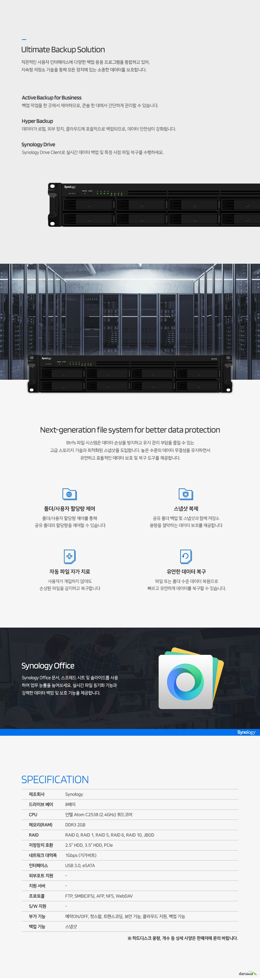 NAS Cloud Server RackStation RS1219+ RAM 2GB rackmount NAS for high-performance data management Synology DiskStation Manager (DSM) Synology가 개발한 웹 기반 운영체제인 DiskStation Manager (DSM)는 직관적인 인터페이스로 사용자가 더욱 편리하게 데이터를 관리할 수 있도록 도와줍니다. 서버가 항상 최상의 상태로 가동되도록 실시간으로 관리하며 철저한 이중 보안 기능으로 사용자의 귀중한 데이터를 보호하고 어떤 상황에서도 데이터를 보존할 수 있도록 강력한 백업 기능을 지원합니다. High-performance storage solution 효과적인 중앙 집중 데이터 관리를 추구하는 기업을 위해 설계되었습니다. 대용량 드라이브 트레이와 기가비트 LAN 포트 장착으로 데이터를 빠르게 전송하여 I/O 대기 시간을 줄였습니다. CPU 인텔 Atom C2538 2.4GHz 쿼드코어 Memory DDR3 2GB Network 1Gbps 기가비트 이더넷 Scalability 2.5