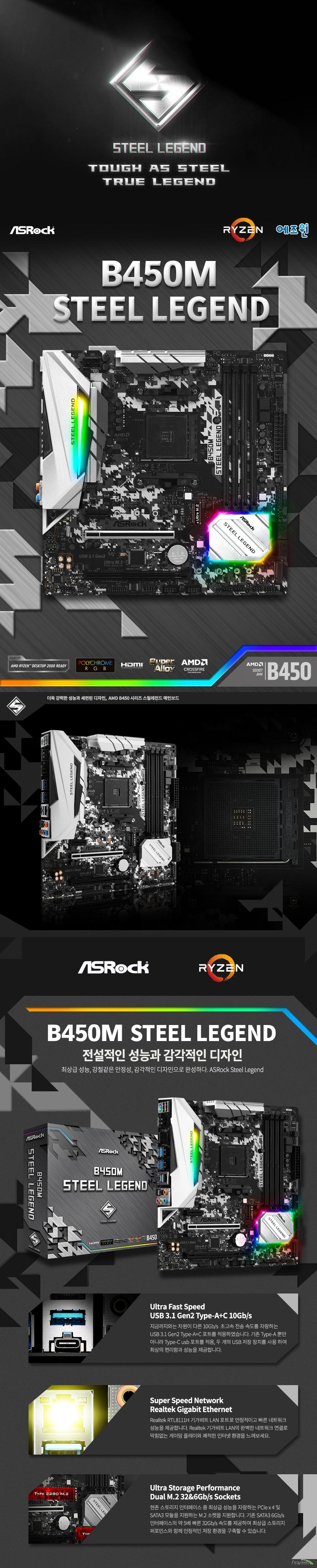 ASRock B450M 스틸레전드 에즈윈  제품 상세 스펙  AMD am4 소켓 라이젠 서밋 릿지, 피나클릿지 및 레이븐 릿지 CPU 지원  6파워 페이즈 디자인 수냉 쿨링 피나클릿지 최대 105와트, 서밋릿지 최대 95와트 및 레이븐 릿지 최대 65와트 지원  Amd b450칩셋 적용  듀얼채널 ddr4 메모리 최대 64기가바이트 지원  Amd 라이젠 피나클릿지 cpu  Ddr4 3533+ 3200 2933 2667 2400 2133 ecc 및 non ecc un buffered memory 지원  Amd 라이젠 서밋릿지 cpu  Ddr4 3466+ 3200 2933 2667 2400 2133 ecc 및 non ecc un buffered memory 지원  Amd 라이젠 레이븐릿지 cpu  Ddr4 3200+ 2933 2667 2400 2133 ecc 및 non ecc un buffered memory 지원 레이븐 릿지 pro 시리즈 cpu에서만 ecc메모리를 지원합니다.  32비트 운영체제환경에서는 실제 메모리 사이즈가 4기가바이트 이하로 인식될 수 있습니다.  확장 슬롯  Amd 라이젠 서밋릿지 및 피나클릿지 cpu Pcie 3.0 16배속 슬롯 1개 지원  Pcie2 슬롯에서 싱글 사용시 16배속 동작 Pcie 2.0 16배속 슬롯 1개 지원  Pcie3 슬롯에서 싱글 사용시 4배속 동작  Amd 라이젠 레이븐 릿지 cpu Pcie 3.0 16배속 슬롯 1개 지원 Pcie2 슬롯에서 싱글 사용시 8배속 동작 Pcie 2.0 16배속 슬롯 1개 지원  Pcie3 슬롯에서 싱글 사용시 4배속 동작  Pcie 2.0 1배속 슬롯 1개 지원  Amd 쿼드 크로스파이어 및 크로스 파이어 지원  Sata3 소켓 4개 지원 (raid 0 1 10 및 ncq AHCI및 HOT PLUG) 울트라 M.2 소켓 1개 지원 2242 2260 2280 규격 및 PCIE GEN3 4배속 최대 32기가바이트 지원 NVME SSD as boot disk 및 애즈락 u.2 kit 지원  m.2 소켓 1개 지원 2230 2242 2260 2280 규격 및 SATA3 최대 6기가바이트 지원 M2_2 소켓과 sata3_3 포트는 대역폭을 공유하여 둘 중 하나를 사용하면 다른 하나는 비활성화 됩니다.  Usb 3,1 gen2 a+c 포트 지원 (후면 2개) Usb 3.1 gen1 포트 6개 지원 (후면 4개 전면 2개) Usb 2.0 포트 6개 지원 (후면 2개 전면 4개)  리얼텍 RTL8111H 기가비트 랜 지원  리얼텍 alc892 7.1채널 hd 오디오 코덱 지원  마이크로소프트 윈도우 10 64비트 운영체제 지원 마이크로 ATX 폼팩터 크기 길이 24.4센티미터 넓이 24.4센티미터 KC 인증번호 R R ASR B450MSTEELLEG  제조사의 사정에 따라 사전고지 없이 일부 제품사양이 변경될 수 있으며 부품 호환 등 더 자세한 정보는 제조사 홈페이지 또는 제품 매뉴얼을 참고해주시기 바랍니다.