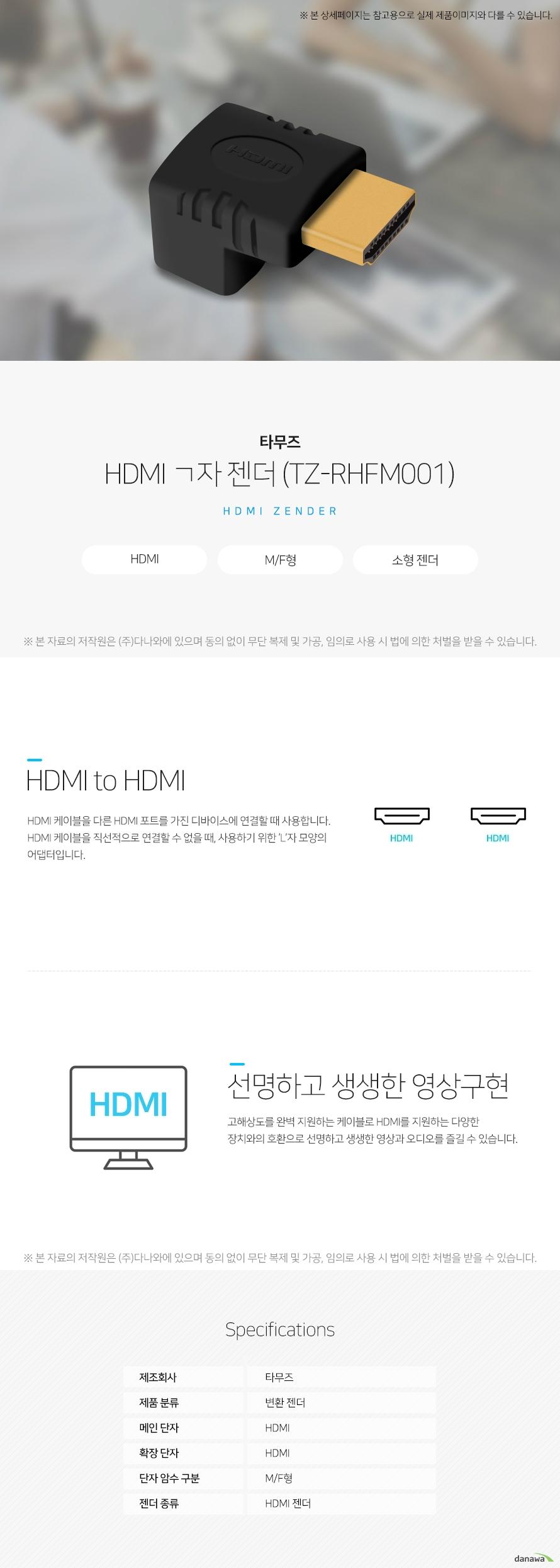 타무즈 HDMI ㄱ자 젠더 TZ-RHFM001 HDMI to HDMI HDMI 케이블을 다른 HDMI 포트를 가진 디바이스에 연결할 때 사용합니다. HDMI 케이블을 직선적으로 연결할 수 없을 때, 사용하기 위한 L자 모양의 어댑터입니다. 선명하고 생생한 영상구현 고해상도를 완벽 지원하는 케이블로 HDMI를 지원하는 다양한 장치와의 호환으로 선명하고 생생한 영상과 오디오를 즐길 수 있습니다. 스펙 제조회사 타무즈 제품분류 변환 젠더 메인 단자 HDMI 확장 단자 HDMI 단자 암수구분 MF형 젠더 종류 HDMI 젠더