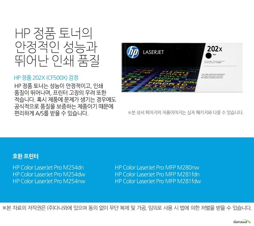 HP 정품 202X (CF500X) 검정HP 정품 토너의 안정적인 성능과 뛰어난 인쇄 품질HP 정품 토너는 성능이 안정적이고, 인쇄 품질이 뛰어나며, 프린터 고장의 우려 또한 적습니다. 혹시 제품에 문제가 생기는 경우에도 공식적으로 품질을 보증하는 제품이기 때문에 편리하게 A/S를 받을 수 있습니다. 호환 프린터M254dn,M254dw,M254nw,M280nw,M281fdn,M281fdw