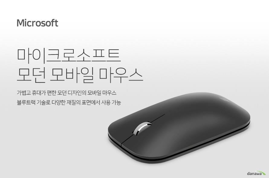 마이크로소프트 모던 모바일 마우스  가볍고 휴대가 편한 모던 디자인의 모바일 마우스  블루트랙 기술로 다양한 재질의 표면에서 사용 가능  어디에나 휴대하세요. 작은 사이즈와 가볍고 모던한 디자인으로 가방에 넣어 휴대하기 편리합니다.    편리한 블루투스 연결 무선 블루투스 연결을 통해 노트북에 간편하게 무선으로 연결할 수 있습니다. 케이블, USB 동글 등을 연결할 필요가 없어 깔끔합니다.   부드러운 스크롤  스크롤 휠은 편안한 손가락 동작에 맞게 디자인되어 있습니다.   감각적인 색상 블랙, 플래티넘, 버건디, 코발트 블루 네 가지 색상 중 사용자의 취향에 맞게 선택하세요. 사용 중인 노트북과 컬러를 매치할 수도 있습니다.