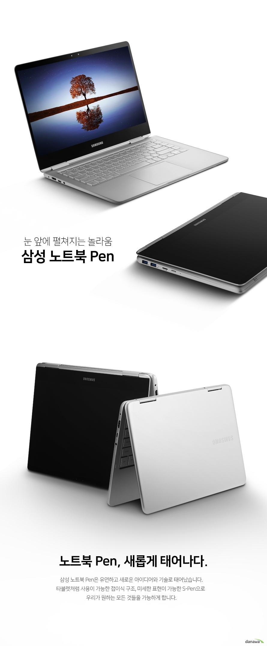 눈 앞에 펼처지는 놀라움  삼성 노트북 펜  노트북 펜 새롭게 태어나다 삼성 노트북 펜은 유연하고 새로운 아이디어와 기술로 태어났습니다. 타블렛처럼 사용이 가능한 접이식 구조와 미세한 표현이 가능한 s 펜으로  우리가 원하는 모든 것들을 가능하게 합니다.