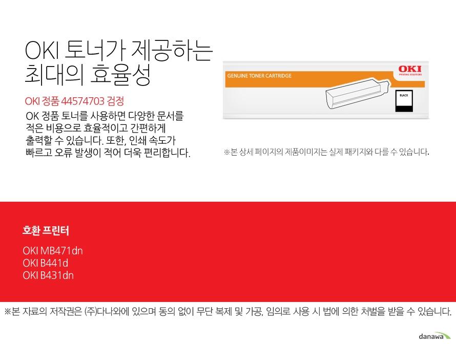 OKI 정품 44574703 검정OKI 정품 토너가 제공하는 최소 비용과 최대 효율성OK 정품 토너를 사용하면 다양한 문서를 적은 비용으로 효율적이고 간편하게 출력할 수 있습니다. 또한, 인쇄 속도가 빠르고 오류 발생이 적어 더욱 편리합니다. 호환 프린터OKI MB471dn,OKI B441d,OKI B431dn