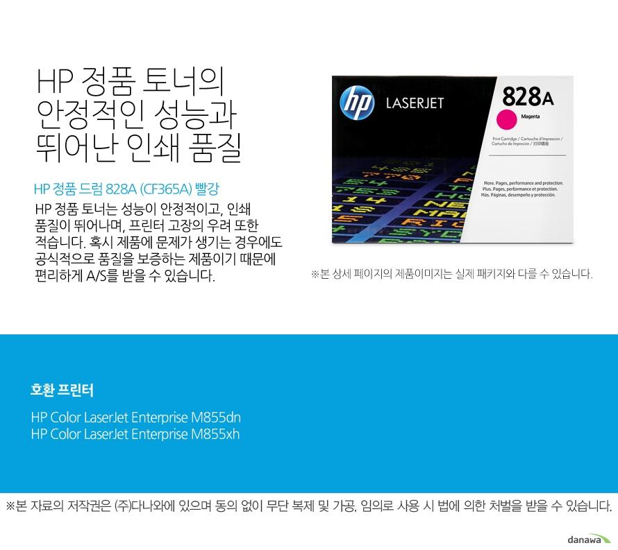 HP 정품 드럼 828A (CF365A) 빨강HP 정품 토너의 안정적인 성능과 뛰어난 인쇄 품질HP 정품 토너는 성능이 안정적이고, 인쇄 품질이 뛰어나며, 프린터 고장의 우려 또한 적습니다. 혹시 제품에 문제가 생기는 경우에도 공식적으로 품질을 보증하는 제품이기 때문에 편리하게 A/S를 받을 수 있습니다. 호환 프린터M855dn,M855xh
