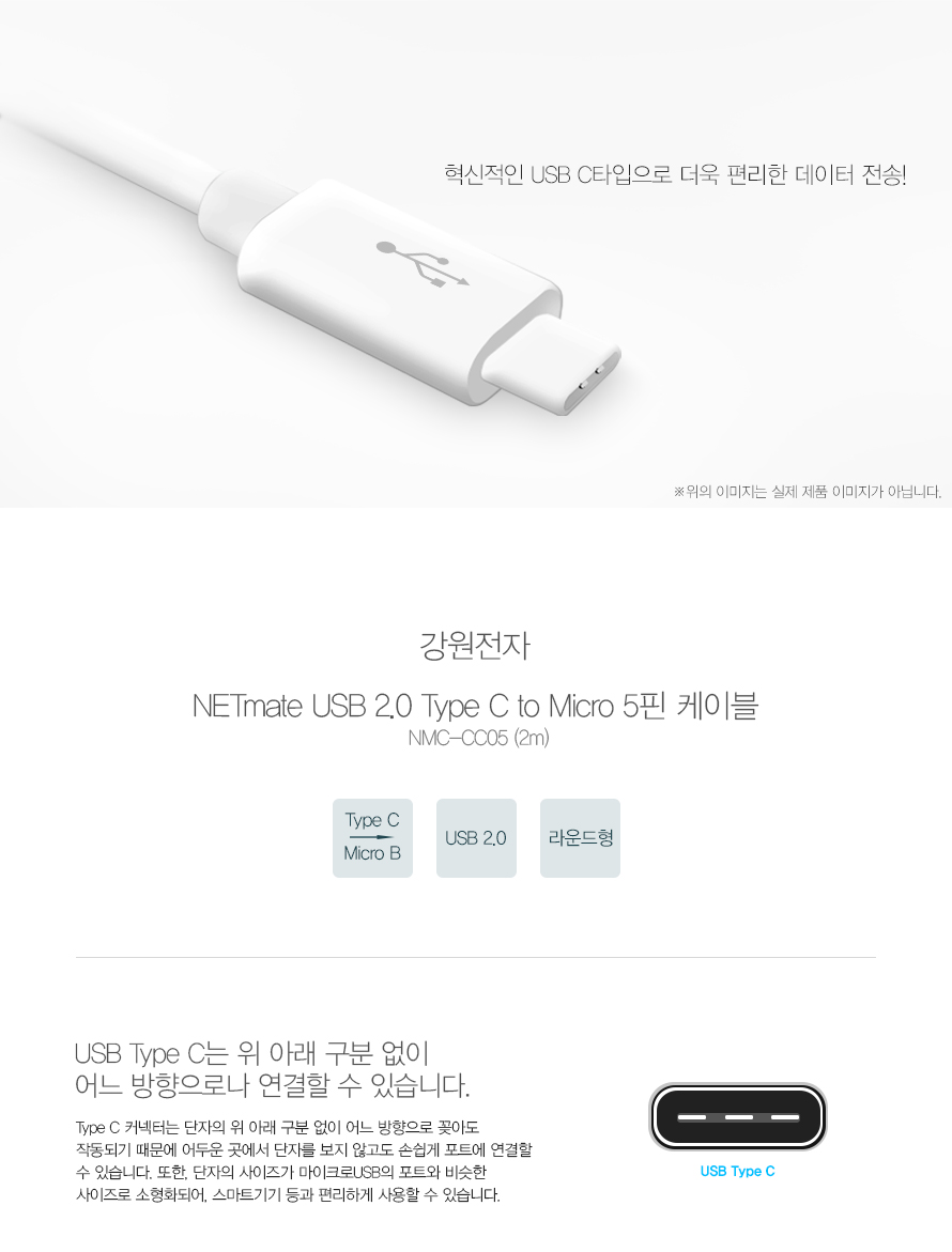 혁신적인 USB C타입으로 더욱 편리한 데이터 전송!   위의 이미지는 실제 제품 이미지가 아닙니다.   강원전자   NETmate USB 2.0 Type C to Micro 5핀 케이블   NMC-CC05 (2m)   Type C   Micro B   USB 2.0   라운드형   USB Type C는 위 아래 구분 없이 어느 방향으로나 연결할 수 있습니다.   Type C 커넥터는 단자의 위 아래 구분 없이 어느 방향으로 꽂아도 작동되기 때문에 어두운 곳에서 단자를 보지 않고도 손쉽게 포트에 연결할 수 있습니다. 또한, 단자의 사이즈가 마이크로USB의 포트와 비슷한 사이즈로 소형화되어, 스마트기기 등과 편리하게 사용할 수 있습니다.    USB Type C