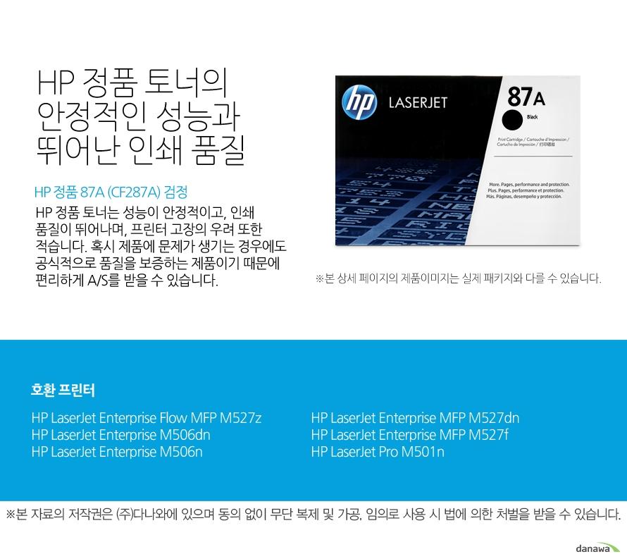 HP 정품 87A (CF287A) 검정HP 정품 토너의 안정적인 성능과 뛰어난 인쇄 품질HP 정품 토너는 성능이 안정적이고, 인쇄 품질이 뛰어나며, 프린터 고장의 우려 또한 적습니다. 혹시 제품에 문제가 생기는 경우에도 공식적으로 품질을 보증하는 제품이기 때문에 편리하게 A/S를 받을 수 있습니다. 호환 프린터M527z,M506dn,M506n,M527dn,M527f,M501n