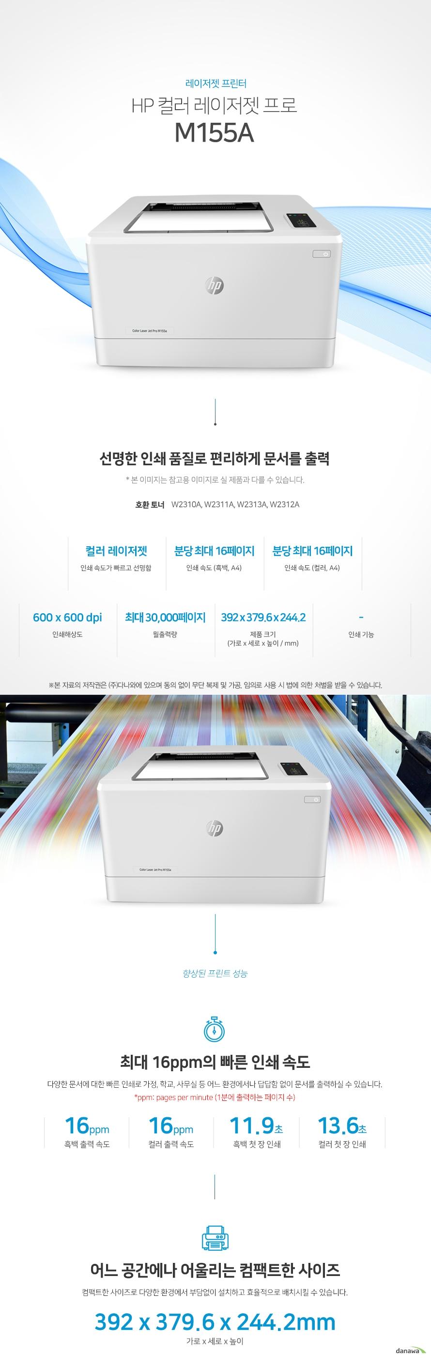 레이저젯 프린터 HP 컬러 레이저젯 프로 M155a (기본토너) 선명한 인쇄 품질로 편리하게 문서를 출력 호환 토너 W2310A, W2311A, W2313A, W2312A 컬러 레이저젯 인쇄 속도가 빠르고 선명함 / 인쇄 속도 (흑백, A4) 분당 최대 16페이지 / 인쇄 속도 (컬러, A4) 분당 최대 16페이지 / 인쇄해상도 600 x 600 dpi / 월출력량 최대 30,000페이지 / 제품 크기 (mm) 가로 392 x 세로 379.6 x 높이 244.2 / 인쇄기능-    최대 16ppm의 빠른 인쇄 속도 다양한 문서에 대한 빠른 인쇄로 가정, 학교, 사무실 등 어느 환경에서나 답답함 없이 문서를 출력하실 수 있습니다.  *ppm: pages per minute (1분에 출력하는 페이지 수) 흑백 출력 속도 16oom / 컬러 출력 속도 16ppm / 흑백 첫 장 인쇄 11.9초 / 컬러 첫 장 인쇄 13.6초  어느 공간에나 어울리는 컴팩트한 사이즈 컴팩트한 사이즈로 다양한 환경에서 부담없이 설치하고 효율적으로 배치시킬 수 있습니다.  (mm) 가로 392 x 세로 379.6 x 높이 244.2   손쉬운 USB연결 PC를 거치지 않고도 USB Port에서 파일을 바로 출력하거나, 스캔시 USB 메모리로 바로 저장하여 손쉽게 이용할 수 있습니다.