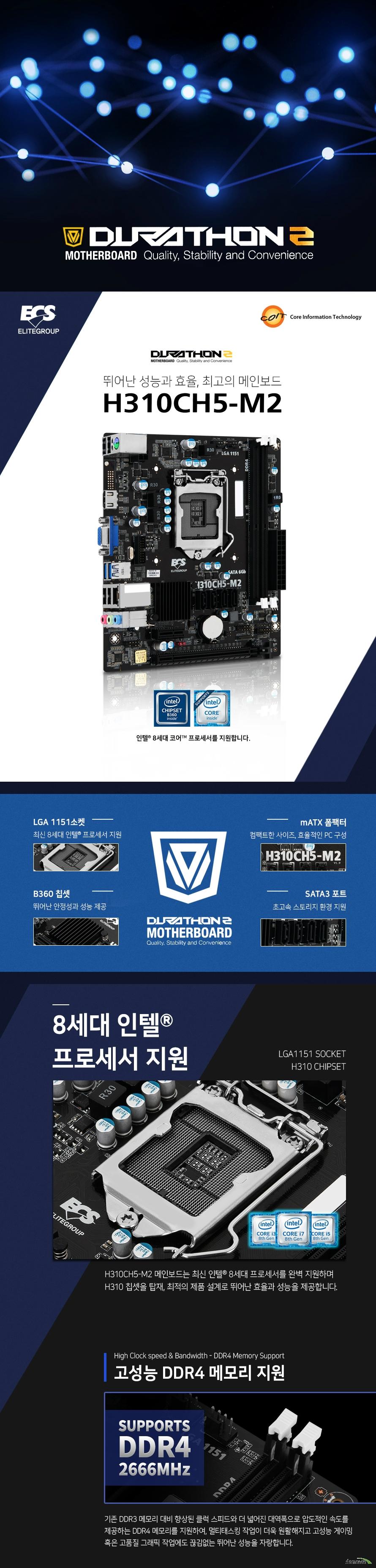 ECS H310CH5-M2  제품 상세 정보  칩셋  인텔 H310 칩셋  지원 프로세서 인텔 LGA 1151소켓 8세대 인텔 코어, 펜티엄, 셀러론 프로세서 지원  메모리 지원  DDR4 DIMM 슬롯 2개 최대 32GB 지원  듀얼채널 2666 2400 메가헤르츠 non ecc 언버퍼드 SDRAM 메모리 모듈 지원  확장 슬롯 PCIE 3.0 16배속 슬롯 1개 및 PCEI 2.0 1배속 슬롯 1개 지원  스토리지 SATA3 포트 4개 지원  USB 포트  USB 3.1 gen 1 후면 2개 및 전면 2개 총 4개 지원 USB 2.0 후면4개 및  전면 2개 총 6개 지원  리얼텍 RTL811H 기가비트 랜 지원  리얼텍 ALC662 6채널 HD 오디오 지원  AMI BIOS with 64MB SPI Flash ROM   윈도우 10 64비트 운영체제 지원  MATX 폼팩터 길이 190밀리미터 넓이 170밀리미터 3년 무상 보증 KC 인증번호 R-R-ETW-H310CH5-M2 제조사의 사정에 따라 사전고지 없이 일부 제품 사양이 변경될 수 있습니다. 구매 전 사용하시는 부품과 CPU 프로세서 등 장착 지원 여부를 확인하시기 바랍니다.  구성품  드라이버 설치 CD  사용자 설명서 IO쉴드 SATA3 커넥터