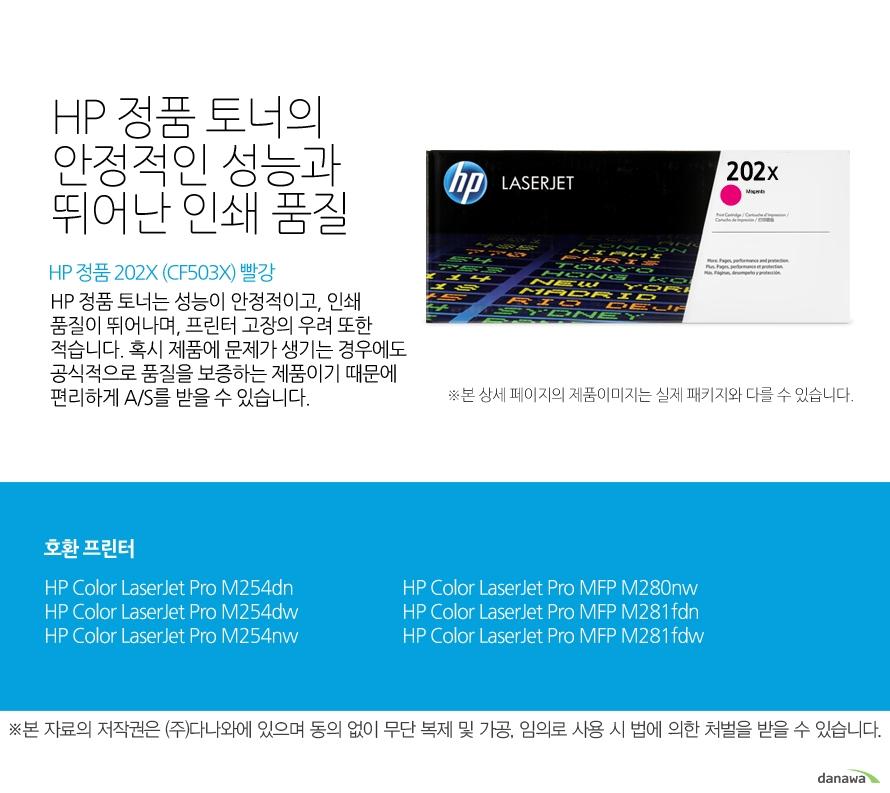 HP 정품 202X (CF503X) 빨강 HP 정품 토너의 안정적인 성능과 뛰어난 인쇄 품질HP 정품 토너는 성능이 안정적이고, 인쇄 품질이 뛰어나며, 프린터 고장의 우려 또한 적습니다. 혹시 제품에 문제가 생기는 경우에도 공식적으로 품질을 보증하는 제품이기 때문에 편리하게 A/S를 받을 수 있습니다. 호환 프린터M254dn,M254dw,M254nw,M280nw,M281fdn,M281fdw
