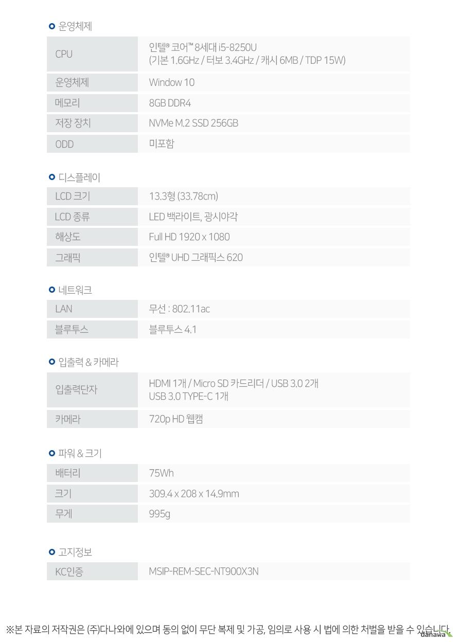 CPU 인텔 코어 8세대 i5-8250U (기본 1.6GHz / 터보 3.4GHz / 캐시 6MB / TDP 15W) 운영체제 Window 10 메모리 8GB DDR4 저장 장치 NVMe M.2 SSD 256GB ODD 미포함 LCD 크기 13.3형 (33.78cm) LCD 종류 LED 백라이트, 광시야각 해상도 Full HD 1920 x 1080 그래픽 인텔 UHD 그래픽스 620 LAN 무선 : 802.11ac 블루투스 블루투스 4.1 입출력단자 HDMI 1개 / Micro SD 카드리더 / USB 3.0 2개 / USB 3.0 TYPE-C 1개 카메라 720p HD 웹캠 배터리 75Wh 크기 309.4 x 208 x 14.9mm 무게 995g KC인증 MSIP-REM-SEC-NT900X3N