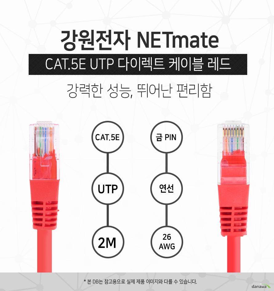 강원전자 NETMATE            CAT 5E UTP 다이렉트 케이블 레드            강력한 성능 뛰어난 편리함                        CAT 5E            UTP            2M            금핀            연선            26 AWG                        본 디비는 참고용으로 실제 제품 이미지와 다를 수 있습니다.