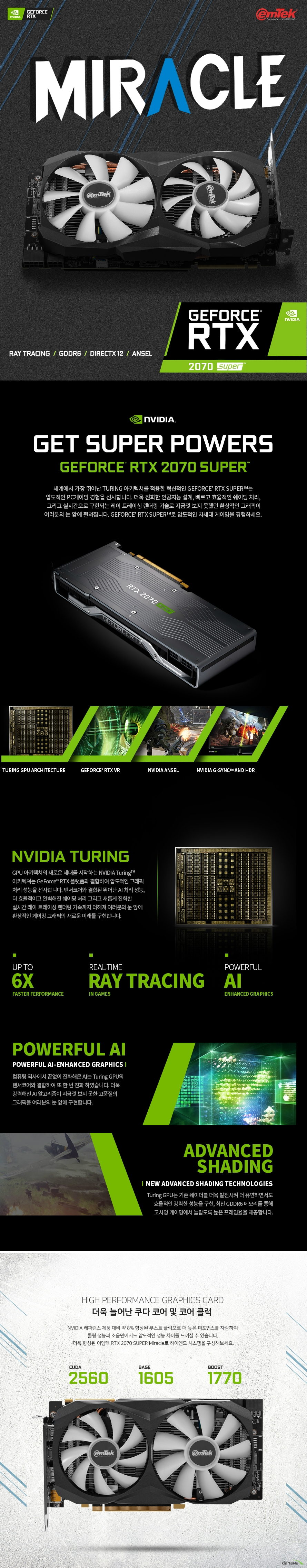 이엠텍 지포스 RTX 2070 SUPER MIRACLE D6 8GB 제품 사이즈  길이 218 밀리미터 높이 124 밀리미터 두께 36 밀리미터  쿠다코어 개수 2560개 베이스 클럭 1605 메가헤르츠 부스트 클럭 1770 메가헤르츠  메모리 버스 256 비트 메모리 타입 gddr6 8기가바이트 메모리 클럭 14000 메가헤르츠  후면 포트 Usb Hdmi 2.0b 포트  Dp1.4 포트 3개 최대 7680 4320 해상도 지원 최대 멀티 디스플레이 4대 지원  소비 전력 215와트 권장 전력 650와트 8핀 전원 커넥터 지원  지원 운영체제 윈도우 10 8 7 32 및 64비트 지원 kc인증번호 r-r-emt-emt-n207-s