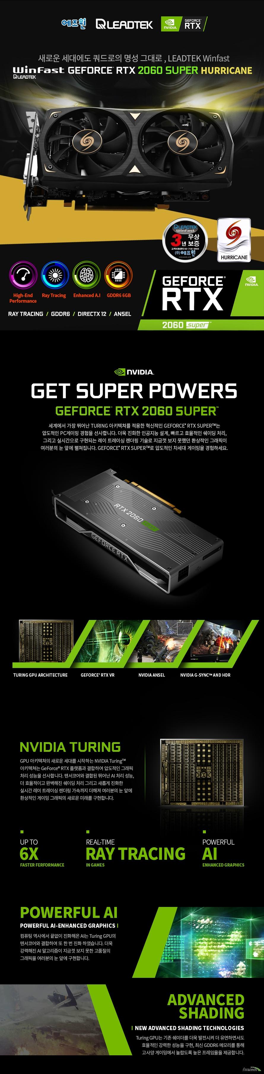 리드텍 Winfast 지포스 RTX 2060 SUPER D6 8G HURRICANE 에즈윈  쿠다 코어 개수 2176개 베이스 클럭 1470 메가헤르츠 부스트 클럭 1695 메가헤르츠  메모리 버스 256비트 메모리 타입 GDDR6 8기가바이트 메모리 클럭 14000 메가 헤르츠  디스플레이 포트 듀얼링크 DVI-D HDMI 2.0B 포트 1개 DP 1.4 포트 3개  최대 해상도  7680X4320 지원 최대 4대 멀티 디스플레이 지원  소비 전력 175와트 권장 전력 550와트 이상 8+6핀 전원 커넥터 사용  제품 크기  길이 214밀리미터 넓이 117밀리미터 두께 2슬롯  지원 KC 인증번호 R-R-ASW-LTRTX-2060SUPER 쿨링 시스템  85밀리미터 듀얼 쿨링 팬 알루미늄 히트싱크 6밀리미터 구리 히트 파이프 4개