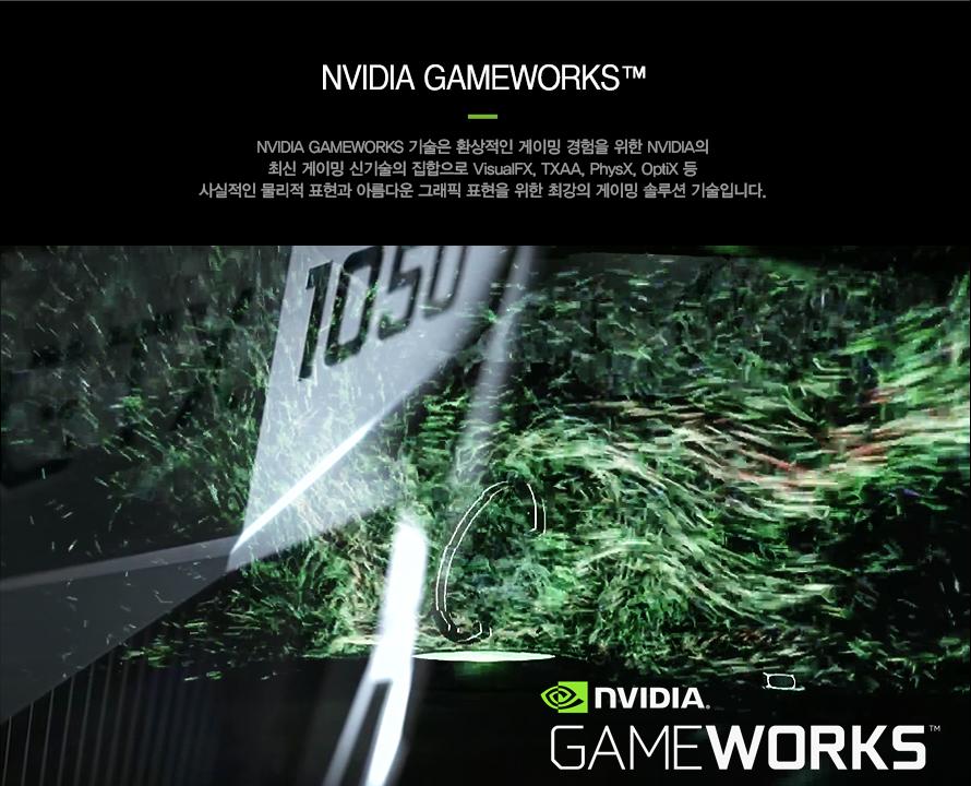엔비디아 게임 웍스      엔비디아 게임 웍스 기술은 환상적인 게이밍 경험을 위한 엔비디아의   최신 게이밍 신기술의 집합으로 비주얼 FX와 TXAA 피직스 옵틱스등   사실적인 물리적 표현과 아름다운 그래픽 표현을 위한 최강의 게이밍   솔루션 기술입니다.