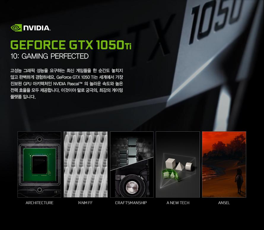 고성능 그래픽 성능을 요구하는 최신 게임들을 한 순간도 놓치지 않고 경험하세요지포스 GTX 1050ti는 세계에서 가장 진보된 GPU 아키텍처인 엔비디아 파스칼의 놀라운속도와 높은 전력 효율을 모두 제공합니다.